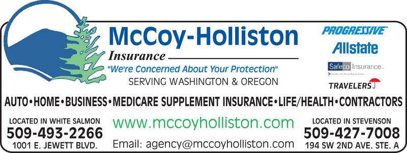 "PROGRESSIVEAllstateMcCoy-HollistonInsuranceSafeco Insurance""We're Concerned About Your Protection"" aSERVING WASHINGTON & OREGONTRAVELERSAUTO HOME BUSINESS MEDICARE SUPPLEMENT INSURANCE LIFE/HEALTHCONTRACTORSLOCATED IN WHITE SALMON Www.mccoyholliston.com509-493-2266LOCATED IN STEVENSON509-427-7008194 SW 2ND AVE. STE. AEmail: agency@mccoyholliston.com1001 E. JEWETT BLVD. PROGRESSIVE Allstate McCoy-Holliston Insurance Safeco Insurance ""We're Concerned About Your Protection""  a SERVING WASHINGTON & OREGON TRAVELERS AUTO HOME BUSINESS MEDICARE SUPPLEMENT INSURANCE LIFE/HEALTHCONTRACTORS LOCATED IN WHITE SALMON Www.mccoyholliston.com 509-493-2266 LOCATED IN STEVENSON 509-427-7008 194 SW 2ND AVE. STE. A Email: agency@mccoyholliston.com 1001 E. JEWETT BLVD."