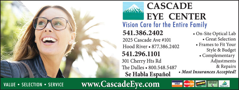 CASCADEEYEVision Care for the Entire FamilyCENTER.On-Site Optical Lab541.386.2402. Great SelectionFrames to Fit YourStyle & BudgetComplementaryAdjustments& RepairsMost Insurances Accepted!2025 Cascade Ave #101Hood River 877.386.2402541.296.1101301 Cherry Hts RdThe Dalles 800.548.5487Se Habla Españolwww.CascadeEye.comEESSVALUE SELECTION SERVICEVISAMasterCardpSOBCareCredt CASCADE EYE Vision Care for the Entire Family CENTER .On-Site Optical Lab 541.386.2402 . Great Selection Frames to Fit Your Style & Budget Complementary Adjustments & Repairs Most Insurances Accepted! 2025 Cascade Ave #101 Hood River 877.386.2402 541.296.1101 301 Cherry Hts Rd The Dalles 800.548.5487 Se Habla Español www.CascadeEye.com EESS VALUE SELECTION SERVICE VISA MasterCardpSOB CareCredt
