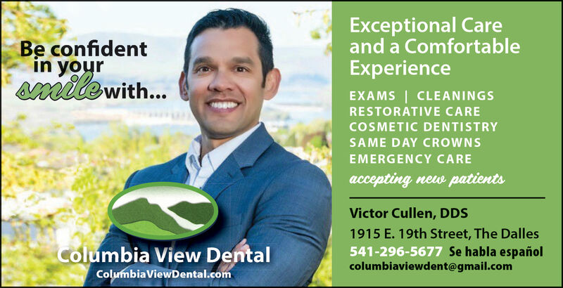 Exceptional Careand a ComfortableExperienceBe confidentin yoursmite with...EXAMS CLEANINGSRESTORATIVE CARECOSMETIC DENTISTRYSAME DAY CROWNSEMERGENCY CAREaccepting new patientsVictor Cullen, DDS1915 E. 19th Street, The Dalles541-296-5677 Se habla españolcolumbiaviewdent@gmail.comColumbia View DentalColumbiaViewDental.com Exceptional Care and a Comfortable Experience Be confident in your smite with... EXAMS CLEANINGS RESTORATIVE CARE COSMETIC DENTISTRY SAME DAY CROWNS EMERGENCY CARE accepting new patients Victor Cullen, DDS 1915 E. 19th Street, The Dalles 541-296-5677 Se habla español columbiaviewdent@gmail.com Columbia View Dental ColumbiaViewDental.com