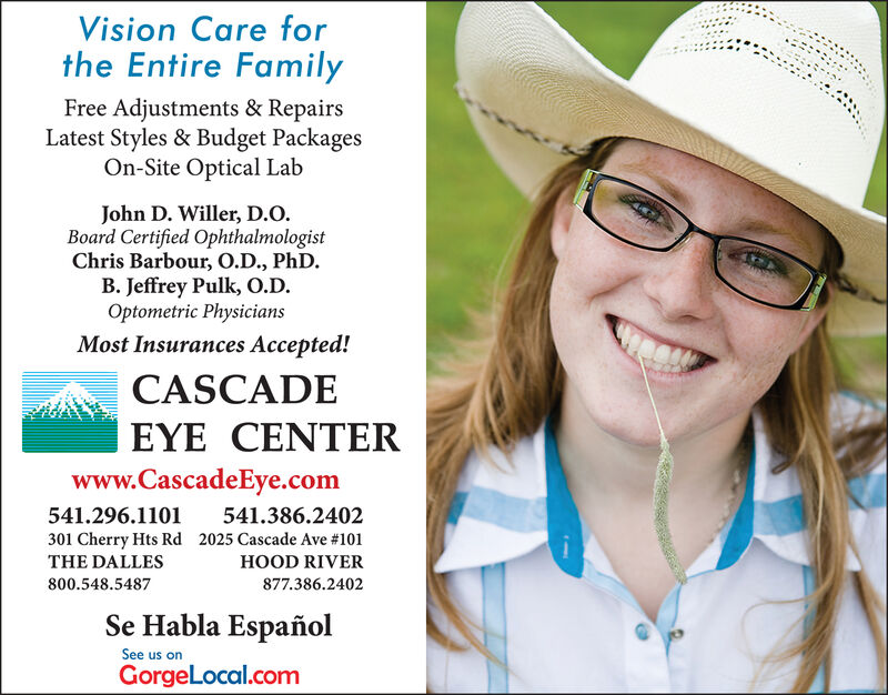 Vision Care forthe Entire FamilyFree Adjustments & RepairsLatest Styles & Budget PackagesOn-Site Optical LabJohn D. Willer, D.OBoard Certified OphthalmologistChris Barbour, O.D., PhDB. Jeffrey Pulk, 0.DOptometric PhysiciansMost Insurances Accepted!CASCADEEYE CENTERwww.CascadeEye.com541.296.1101541.386.2402301 Cherry Hts Rd2025 Cascade Ave # 101HOOD RIVERTHE DALLES877.386.2402800.548.5487Se Habla EspañolSee us onGorgeLocal.com Vision Care for the Entire Family Free Adjustments & Repairs Latest Styles & Budget Packages On-Site Optical Lab John D. Willer, D.O Board Certified Ophthalmologist Chris Barbour, O.D., PhD B. Jeffrey Pulk, 0.D Optometric Physicians Most Insurances Accepted! CASCADE EYE CENTER www.CascadeEye.com 541.296.1101 541.386.2402 301 Cherry Hts Rd 2025 Cascade Ave # 101 HOOD RIVER THE DALLES 877.386.2402 800.548.5487 Se Habla Español See us on GorgeLocal.com