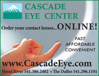 CASCADEEYE CENTEROrder your contact lenses...ONLINE!FASTAFFORDABLECONVENIENTwww.CascadeEye.comHood River 541.386.2402The Dalles 541.296.1101 CASCADE EYE CENTER Order your contact lenses...ONLINE! FAST AFFORDABLE CONVENIENT www.CascadeEye.com Hood River 541.386.2402 The Dalles 541.296.1101