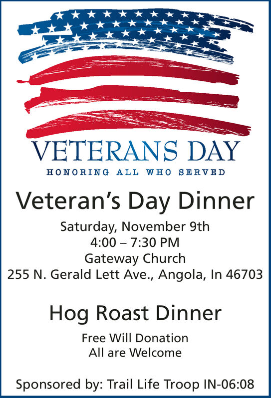 VETERANS DAYHONORING ALL WHo SERVEDVeteran's Day DinnerSaturday, November 9th4:00 7:30 PMGateway Church255 N. Gerald Lett Ave., Angola, In 46703Hog Roast DinnerFree Will DonationAll are WelcomeSponsored by: Trail Life Troop IN-06:08 VETERANS DAY HONORING ALL WHo SERVED Veteran's Day Dinner Saturday, November 9th 4:00 7:30 PM Gateway Church 255 N. Gerald Lett Ave., Angola, In 46703 Hog Roast Dinner Free Will Donation All are Welcome Sponsored by: Trail Life Troop IN-06:08