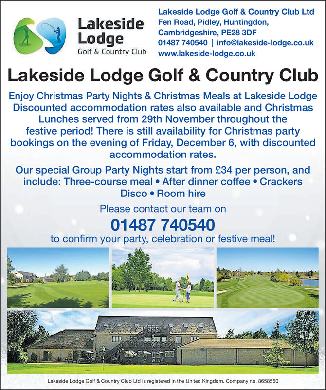 Lakeside Lodge Golf & Country Club LtdFen Road, Pidley, Huntingdon,Cambridgeshire, PE28 3DF01487 740540 | info@lakeside-lodge.co.ukwww.lakeside-lodge.co.ukLakesideLodgeGolf & Country ClubLakeside Lodge Golf & Country ClubEnjoy Christmas Party Nights & Christmas Meals at Lakeside LodgeDiscounted accommodation rates also available and ChristmasLunches served from 29th November throughout thefestive period! There is still availability for Christmas partybookings on the evening of Friday, December 6, with discountedaccommodation rates.Our special Group Party Nights start from £34 per person, andinclude: Three-course meal After dinner coffee CrackersDisco Room hirePlease contact our team on01487 740540to confirm your party, celebration or festive meal!Lakeside Lodge Golf & Country Club Ltd is registered in the United Kingdom. Company no. 8658550 Lakeside Lodge Golf & Country Club Ltd Fen Road, Pidley, Huntingdon, Cambridgeshire, PE28 3DF 01487 740540 | info@lakeside-lodge.co.uk www.lakeside-lodge.co.uk Lakeside Lodge Golf & Country Club Lakeside Lodge Golf & Country Club Enjoy Christmas Party Nights & Christmas Meals at Lakeside Lodge Discounted accommodation rates also available and Christmas Lunches served from 29th November throughout the festive period! There is still availability for Christmas party bookings on the evening of Friday, December 6, with discounted accommodation rates. Our special Group Party Nights start from £34 per person, and include: Three-course meal After dinner coffee Crackers Disco Room hire Please contact our team on 01487 740540 to confirm your party, celebration or festive meal! Lakeside Lodge Golf & Country Club Ltd is registered in the United Kingdom. Company no. 8658550