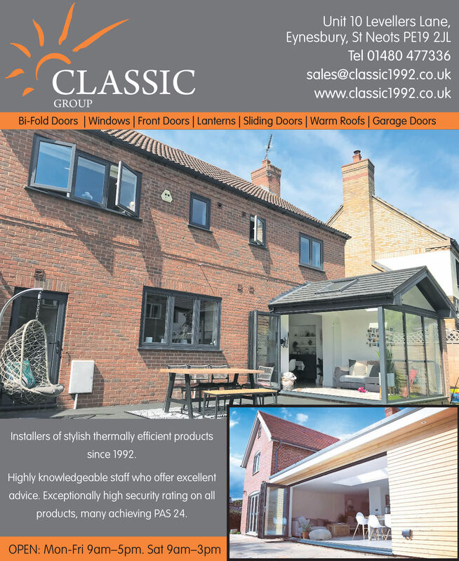Unit 10 Levellers Lane,Eynesbury, St Neots PE19 2JLTel 01480 477336sales@classic1992.co.ukCLASSICwww.classic1992.co.ukGROUPBi-Fold Doors Windows Front Doors | Lanterns Sliding Doors | Warm Roofs Garage DoorsInstallers of stylish thermally efficient productssince 1992Highly knowledgeable staff who offer excellentadvice. Exceptionally high security rating on allproducts, many achieving PAS 24.OPEN: Mon-Fri 9am-5pm. Sat 9am-3pm Unit 10 Levellers Lane, Eynesbury, St Neots PE19 2JL Tel 01480 477336 sales@classic1992.co.uk CLASSIC www.classic1992.co.uk GROUP Bi-Fold Doors Windows Front Doors | Lanterns Sliding Doors | Warm Roofs Garage Doors Installers of stylish thermally efficient products since 1992 Highly knowledgeable staff who offer excellent advice. Exceptionally high security rating on all products, many achieving PAS 24. OPEN: Mon-Fri 9am-5pm. Sat 9am-3pm