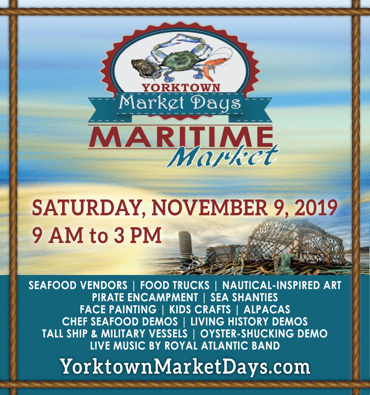 YORKTOWNMarket DaysMARITIMEMarketSATURDAY, NOVEMBER 9, 20199 AM to 3 PMSEAFOOD VENDORS FOOD TRUCKS NAUTICAL-INSPIRED ARTPIRATE ENCAMPMENT | SEA SHANTIESFACE PAINTING | KIDS CRAFTS | ALPACASCHEF SEAFOOD DEMOS LIVING HISTORY DEMOSTALL SHIP & MILITARY VESSELS | OYSTER-SHUCKING DEMOLIVE MUSIC BY ROYAL ATLANTIC BANDYorktownMarketDays.com YORKTOWN Market Days MARITIME Market SATURDAY, NOVEMBER 9, 2019 9 AM to 3 PM SEAFOOD VENDORS FOOD TRUCKS NAUTICAL-INSPIRED ART PIRATE ENCAMPMENT | SEA SHANTIES FACE PAINTING | KIDS CRAFTS | ALPACAS CHEF SEAFOOD DEMOS LIVING HISTORY DEMOS TALL SHIP & MILITARY VESSELS | OYSTER-SHUCKING DEMO LIVE MUSIC BY ROYAL ATLANTIC BAND YorktownMarketDays.com