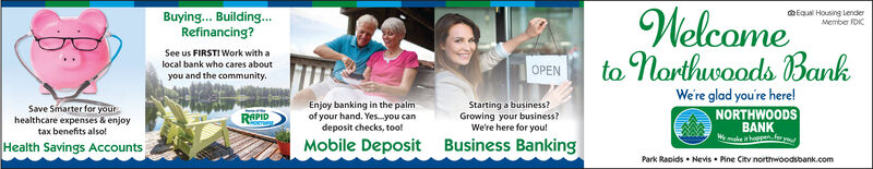 Buying... Building...Refinancing?WelcoMember FDICSee us FIRST! Work with ato narthwoods Banklocal bank who cares aboutOPENyou and the communityWere glad you're here!Enjoy banking in the palmof your hand. Yes.-you candeposit checks, toolStarting a business?Growing your business?We're here for you!Save Smarter for yourhealthcare expenses & enjoytax benefits also!NORTHWOODSBANKWmke i happanfor yoRAPIDMobile DepositBusiness BankingHealth Savings AccountsPark Raoids Nevis Pine Citv northwoodsbank.com Buying... Building... Refinancing? Welco Member FDIC See us FIRST! Work with a to narthwoods Bank local bank who cares about OPEN you and the community Were glad you're here! Enjoy banking in the palm of your hand. Yes.-you can deposit checks, tool Starting a business? Growing your business? We're here for you! Save Smarter for your healthcare expenses & enjoy tax benefits also! NORTHWOODS BANK Wmke i happanfor yo RAPID Mobile Deposit Business Banking Health Savings Accounts Park Raoids Nevis Pine Citv northwoodsbank.com