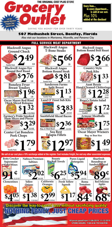 GroceryOutletTHE ORIGINAL COST PLUS STOREEvery item...in every department.is sold at our costPlus 10%added at the checkoutLet OurTalented ButchersPrepare YourSpecial CutsSAVING YOU MONEY FOR OVER THIRTY YEARS507 Mathushek Street, Bonifay, FloridaAlso visit our locations in Marianna, Niceville, and Panama CityFULL SERVICE MEAT DEPARTMENTBlackwell AngusGround ChuckBlackwell AngusT-Bone SteaksBlackwell AngusBottom Round Beef Roast$566$381$249$366LBFamily PackBlackwell Angus EyeRound Beef RoastLB1BCountry StylePork RibsBlackwell AngusBottom Round Steak$276$133LBFamily PackSanderson FarmsSplit BreastLBTamily PackBoneless FryerBreast TendersLBAunt BessieHand Cleaned Chitterings$1 96$12 28$113Tay POscar Mayer Red RindThick Sliced BolognaFamily PackLand O' Frost Sub KitsLBSLBBAGLBReser's Potato Salad$1.32$3 83$172Cheddar BGarden PasLoadedJLB PKGFarmer's Pride SmokedHam Slices and Pieces200z160zSmithfield Sliced BaconArmour Meatballs$236$3.29$175Regr Thick SicedRegor tallanOscar Mayer WienersReg. or Bun SizeCenter Cut BonelessPork Chops1402Sea BestTalapia Fillets179$1297$1 49WieryFamily Pack51BRAGLB PKGWe sell at our cost plus a 10 % surcharge added at the register. Cost includes freight, fee and any other associated expensesBetty CrockerSupermoistCake MixesNabisco PremiumSaltinesBountyBig Roll TowelsPurex LiquidDetergentsShurfreshRoundtop orSandwicireadount91 P202PREMPure89¢$625 $5.9415.25 OZ16 0Z&81150 0200zClementinesYellowCaliforniaOrangesFresh YellowRomaRed DeliciousApplesOnionsSqaushTomatoes$405 $1.38$299 $11784¢ 689$2 99313 BAG31B RAGU8 BAGDiscover the way tospend less without sacrificing quality!NOTHING FANCY JUST CHEAP PRICESAll prices good from 11/06/2019-11/12/2019STORE HOURS: 7:00 A.M. TO 9:00 P.M. Grocery Outlet THE ORIGINAL COST PLUS STORE Every item... in every department. is sold at our cost Plus 10% added at the checkout Let Our Talented Butchers Prepare Your Special Cuts SAVING YOU MONEY FOR OVER THIRTY YEARS 507 Mathushek Street, Bonifay, Florida Also visi