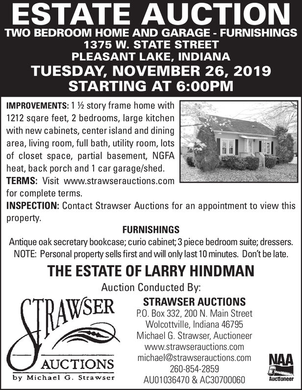 ESTATE AUCTIONTWO BEDROOM HOME AND GARAGE FURNISHINGS1375 W. STATE STREETPLEASANT LAKE, INDIANATUESDAY, NOVEMBER 26, 2019STARTING AT 6:00PMIMPROVEMENTS: 1 story frame home with1212 sqare feet, 2 bedrooms, large kitchenwith new cabinets, center island and diningarea, living room, full bath, utility room, lotsof closet space, partial basement, NGFAheat, back porch and 1 car garage/shed.TERMS: Visit www.strawserauctions.comfor complete terms.INSPECTION: Contact Strawser Auctions for an appointment to view thispropertyFURNISHINGSAntique oak secretary bookcase; curio cabinet 3 piece bedroom suite; dressers.NOTE: Personal property sells first and will only last 10 minutes. Don't be late.THE ESTATE OF LARRY HINDMANAuction Conducted By:STRAWSER AUCTIONSP.O. Box 332, 200 N. Main StreetWolcottville, Indiana 46795Michael G. Strawser, Auctioneerwww.strawserauctions.commichael@strawserauctions.comCTRAWSERNAAAUCTIONS260-854-2859by Michael G. StrawserAU01036470 & AC30700060Auctioneer ESTATE AUCTION TWO BEDROOM HOME AND GARAGE FURNISHINGS 1375 W. STATE STREET PLEASANT LAKE, INDIANA TUESDAY, NOVEMBER 26, 2019 STARTING AT 6:00PM IMPROVEMENTS: 1 story frame home with 1212 sqare feet, 2 bedrooms, large kitchen with new cabinets, center island and dining area, living room, full bath, utility room, lots of closet space, partial basement, NGFA heat, back porch and 1 car garage/shed. TERMS: Visit www.strawserauctions.com for complete terms. INSPECTION: Contact Strawser Auctions for an appointment to view this property FURNISHINGS Antique oak secretary bookcase; curio cabinet 3 piece bedroom suite; dressers. NOTE: Personal property sells first and will only last 10 minutes. Don't be late. THE ESTATE OF LARRY HINDMAN Auction Conducted By: STRAWSER AUCTIONS P.O. Box 332, 200 N. Main Street Wolcottville, Indiana 46795 Michael G. Strawser, Auctioneer www.strawserauctions.com michael@strawserauctions.com CTRAWSER NAA AUCTIONS 260-854-2859 by Michael G. Strawser AU01036470 & AC30700060 Auctioneer