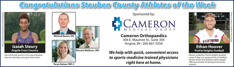 Congratulations Steuben County Athletes of the WeekSponsored by:CAMERONMEDICAL GROUPCameron Orthopaedics306 E. Maumee St., Suite 304Angola, IN 260-667-5556Michael Rosen, DOORNETTaylor ClemensCross CountryIzaiah SteuryAngola Cross CountryVincent Waldron, MDWe help with quick, convenient accessto sports-medicine trained physiciansright here at home.The Hornets sophomore claimed the top spot inthe boys sectional cross country meet, leadingthe feld with a time of 1604.7.Olemens finished second in the girls sectionalcross country meet Saturday, with a time of1952.2Taryn Kaiser, FNP-CPhoto courtev of BowenArrow Photographydebououd Mouyuawog o saunco oous Congratulations Steuben County Athletes of the Week Sponsored by: CAMERON MEDICAL GROUP Cameron Orthopaedics 306 E. Maumee St., Suite 304 Angola, IN 260-667-5556 Michael Rosen, DO ORNET Taylor Clemens Cross Country Izaiah Steury Angola Cross Country Vincent Waldron, MD We help with quick, convenient access to sports-medicine trained physicians right here at home. The Hornets sophomore claimed the top spot in the boys sectional cross country meet, leading the feld with a time of 1604.7. Olemens finished second in the girls sectional cross country meet Saturday, with a time of 1952.2 Taryn Kaiser, FNP-C Photo courtev of BowenArrow Photography debououd Mouyuawog o saunco oous