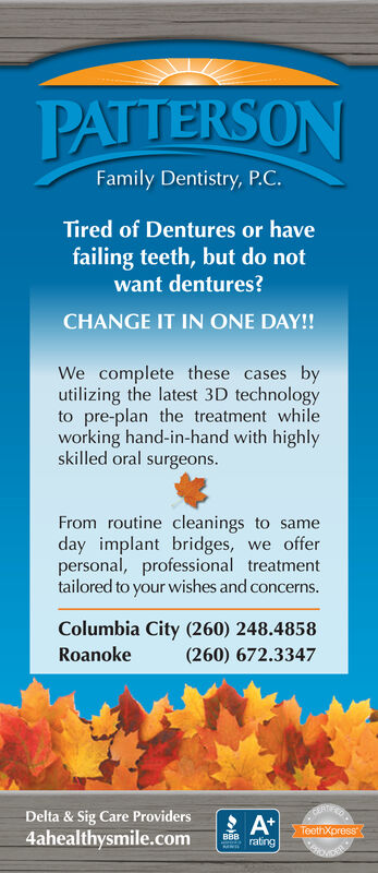 PATTERSONFamily Dentistry, P.C.Tired of Dentures or havefailing teeth, but do notwant dentures?CHANGE IT IN ONE DAY!!We complete these cases byutilizing the latest 3D technologyto pre-plan the treatment whileworking hand-in-hand with highlyskilled oral surgeonsFrom routine cleanings to sameday implant bridges,personal, professional treatmenttailored to your wishes and concerns.we offerColumbia City (260) 248.4858Roanoke(260) 672.3347Delta& Sig Care ProvidersCEREA*BBB ratingTeethXpress4ahealthysmile.com PATTERSON Family Dentistry, P.C. Tired of Dentures or have failing teeth, but do not want dentures? CHANGE IT IN ONE DAY!! We complete these cases by utilizing the latest 3D technology to pre-plan the treatment while working hand-in-hand with highly skilled oral surgeons From routine cleanings to same day implant bridges, personal, professional treatment tailored to your wishes and concerns. we offer Columbia City (260) 248.4858 Roanoke (260) 672.3347 Delta& Sig Care Providers CERE A* BBB rating TeethXpress 4ahealthysmile.com