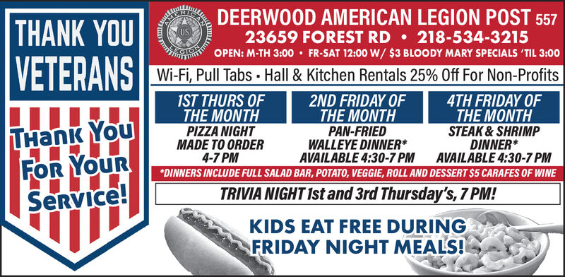 DEERWOOD AMERICAN LEGION POST 557218-534-3215FR-SAT 12:00 W/ $3 BLOODY MARY SPECIALS 'TIL 3:00AUSTHANK YOUVETERANS Wi-F Pull abs Hall & Kitchen Rentals 25% Off For Non-Profits23659 FOREST RDCTOROPEN: M-TH 3:001ST THURS OFTHE MONTHPIZZA NIGHTMADE TO ORDER4-7 PM2ND FRIDAY OFTHE MONTHPAN-FRIEDWALLEYE DINNER*AVAILABLE 4:30-7 PM4TH FRIDAY OFTHE MONTHSTEAK&SHRIMPDINNER*AVAILABLE 4:30-7 PMTnk YouFOR YOURService!*DINNERS INCLUDE FULL SALAD BAR, POTATO, VEGGIE, ROLL AND DESSERT $5 CARAFES OF WINETRIVIA NIGHT 1st and 3rd Thursday's, 7 PM!KIDS EAT FREE DURINGFRIDAY NIGHT MEALS! DEERWOOD AMERICAN LEGION POST 557 218-534-3215 FR-SAT 12:00 W/ $3 BLOODY MARY SPECIALS 'TIL 3:00 A US THANK YOU VETERANS Wi-F Pull abs Hall & Kitchen Rentals 25% Off For Non-Profits 23659 FOREST RD CTOROPEN: M-TH 3:00 1ST THURS OF THE MONTH PIZZA NIGHT MADE TO ORDER 4-7 PM 2ND FRIDAY OF THE MONTH PAN-FRIED WALLEYE DINNER* AVAILABLE 4:30-7 PM 4TH FRIDAY OF THE MONTH STEAK&SHRIMP DINNER* AVAILABLE 4:30-7 PM Tnk You FOR YOUR Service! *DINNERS INCLUDE FULL SALAD BAR, POTATO, VEGGIE, ROLL AND DESSERT $5 CARAFES OF WINE TRIVIA NIGHT 1st and 3rd Thursday's, 7 PM! KIDS EAT FREE DURING FRIDAY NIGHT MEALS!