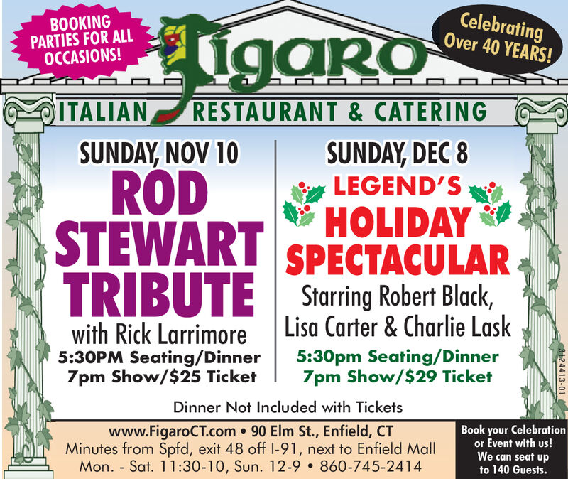 CelebratingOver 40 YEARS!BOOKINGPARTIES FOR ALLOCCASIONS!igaroITALIANRESTAURANT& CATERINGSUNDAY,NOV 10SUNDAY,DEC 8RODLEGEND'SHOLIDAYSPECTACULARTRIBUTE Starring Robert Black,STEWARTLisa Carter & Charlie Laskwith Rick Larrimore5:30PM Seating/Dinner7pm Show/$25 Ticket5:30pm Seating/Dinner7pm Show/$29 TicketDinner Not Included with Ticketswww.FigaroCT.com 90 Elm St., Enfield, CTMinutes from Spfd, exit 48 off I-91, next to Enfield MallMon. Sat. 11:30-10, Sun. 12-9 860-745-2414Book your Celebrationor Event with us!We can seat upto 140 Guests.3124413-01 Celebrating Over 40 YEARS! BOOKING PARTIES FOR ALL OCCASIONS! igaro ITALIAN RESTAURANT& CATERING SUNDAY,NOV 10 SUNDAY,DEC 8 ROD LEGEND'S HOLIDAY SPECTACULAR TRIBUTE Starring Robert Black, STEWART Lisa Carter & Charlie Lask with Rick Larrimore 5:30PM Seating/Dinner 7pm Show/$25 Ticket 5:30pm Seating/Dinner 7pm Show/$29 Ticket Dinner Not Included with Tickets www.FigaroCT.com 90 Elm St., Enfield, CT Minutes from Spfd, exit 48 off I-91, next to Enfield Mall Mon. Sat. 11:30-10, Sun. 12-9 860-745-2414 Book your Celebration or Event with us! We can seat up to 140 Guests. 3124413-01