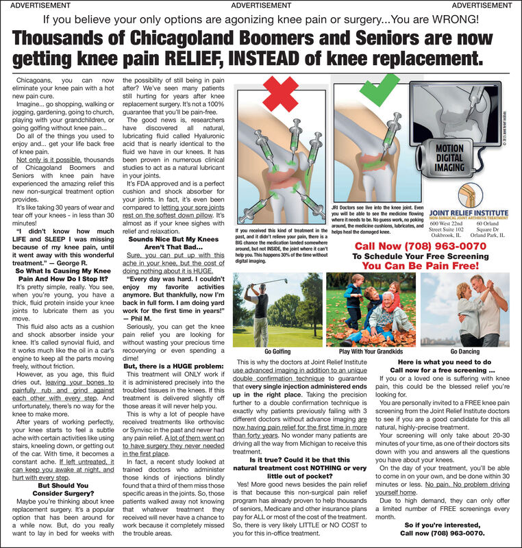 """ADVERTISEMENTADVERTISEMENTADVERTISEMENTIf you believe your only options are agonizing knee pain or surgery...You are WRONG!Thousands of Chicagoland Boomers and Seniors are nowRELIEF, INSTEAD of kneereplacementkneegettingpainChicagoans, youeliminate your knee pain with a hot after? We've seen many patientsnew pain cure.Imagine... go shopping, walking or replacement surgery. It's not a 100 %jogging. gardening, going to church, guarantee that you'll be pain-free.playing with your grandchildren, orgoing golfing without knee pain....Do all of the things you used toenjoy and... get your life back freeof knee pain.Not only is it possible, thousandsof Chicagoland Boomers andSeniors with knee pain haveexperienced the amazing relief thisnew non-surgical treatment option cushion and shock absorber forprovides.It's like taking 30 years of wear and compared to letting your sore jointstear off your knees- in less than 30 rest on the softest down pillow. It'sminutes!""""Ididn't know how much relief and relaxationLIFE and SLEEP I was missingbecause of my knee pain, untilit went away with this wonderfultreatment.""""George R.So What Is Causing My KneePain And How Do I Stop It?It's pretty simple, really. You see, enjoy my favorite activitieswhen you're young. you have a anymore. But thankfully, now I'mthick, fluid protein inside your kneejoints to lubricate them as youthe possibility of still being in paincannowstill hurting for years after kneeThe good news is, researchersdiscoveredallhavenatural,lubricating fluid called Hyaluronicacid that is nearly identical to theMOTIONDIGITALIMAGINGfluid we have in our knees. It hasbeen proven in numerous clinicalstudies to act as a natural lubricantin your jointst's FDA approved and is a perfectyour joints. In fact, it's even beenJRI Doctors see live into the knee joint. Evenyou will be able to see the medicine flowing JOINT RELIEF INSTITUTEwhere it needs to be. No quess work no poking ol aCAL JT ARH ENTaround, the medicine cushions, lubricates, and """