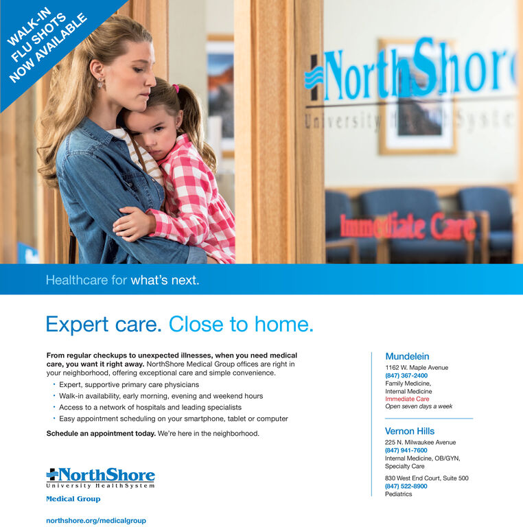 WALK-INFLU SHOTSNorth ShorNOW AVAILABLEUniversitysteImmiale CarHealthcare for what's next.Expert care. Close to home.From regular checkups to unexpected ilinesses, when you need medicalcare, you want it right away. NorthShore Medical Group offices are right inyour neighborhood, offering exceptional care and simple convenience.MundeleinExpert, supportive primary care physicians1162 W. Maple Avenue(847) 367-2400Family Medicine,Walk-in availability, early morning, evening and weekend hours.Access to a network of hospitals and leading specialistsInternal MedicineImmediate CareOpen seven days a weekEasy appointment scheduling on your smartphone, tablet or computerSchedule an appointment today. We're here in the neighborhood.Vernon Hills225 N. Milwaukee AvenueNorth Shore(847) 941-7600Internal Medicine, OB/GYN,Specialty CareUniversity HealthSystemMedical Group830 West End Court, Suite 500(847) 522-8900Pediatricsnorthshore.org/medicalgroup WALK-IN FLU SHOTS North Shor NOW AVAILABLE University ste Immiale Car Healthcare for what's next. Expert care. Close to home. From regular checkups to unexpected ilinesses, when you need medical care, you want it right away. NorthShore Medical Group offices are right in your neighborhood, offering exceptional care and simple convenience. Mundelein Expert, supportive primary care physicians 1162 W. Maple Avenue (847) 367-2400 Family Medicine, Walk-in availability, early morning, evening and weekend hours . Access to a network of hospitals and leading specialists Internal Medicine Immediate Care Open seven days a week Easy appointment scheduling on your smartphone, tablet or computer Schedule an appointment today. We're here in the neighborhood. Vernon Hills 225 N. Milwaukee Avenue North Shore (847) 941-7600 Internal Medicine, OB/GYN, Specialty Care University HealthSystem Medical Group 830 West End Court, Suite 500 (847) 522-8900 Pediatrics northshore.org/medicalgroup
