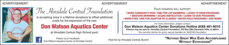 """ADVERTISEMENTADVERTISEMENTADVERTISEMENTThe Hinsdale Central FoundationYOUR DONATION WILL SUPPORTMORE COMMUNITY POOL TIME FOR LAP SWIMMING LEARN TO SWIM PROGRAMSMASTERS SWIMMING SCUBA INSTRUCTION LEARN TO DIVE PROGRAMSis accepting once in a lifetime donations to offset additionalcosts for the expansion of the newWATER POLO PROGRAMS AND MOREMORE POOL TIME FOR ADAPTIVE PE CLASSESFor more information, please contact:Don Watson Aquatics Center Donations Hotline (630) 481-6010Checks may be sent to: Hinsdale Central Foundation, PO Box 296 Clarendon Hills, IL 60514You can also Venmo for quick secure transfers to: @HCHS-FoundationDon Watson Aquatics Centerat Hinsdale Central High School pool.RSDALEsWIMMINA""""NOTHING GREAT WAS EVER AccoMPLISHEDWITHOUT ENTHUSIASM!""""Follow us on FacebookPaid for by Hinsdale Central AlumniDon Watson Aquatics Center at Hinsdale Central ADVERTISEMENT ADVERTISEMENT ADVERTISEMENT The Hinsdale Central Foundation YOUR DONATION WILL SUPPORT MORE COMMUNITY POOL TIME FOR LAP SWIMMING LEARN TO SWIM PROGRAMS MASTERS SWIMMING SCUBA INSTRUCTION LEARN TO DIVE PROGRAMS is accepting once in a lifetime donations to offset additional costs for the expansion of the new WATER POLO PROGRAMS AND MORE MORE POOL TIME FOR ADAPTIVE PE CLASSES For more information, please contact: Don Watson Aquatics Center Donations Hotline (630) 481-6010 Checks may be sent to: Hinsdale Central Foundation, PO Box 296 Clarendon Hills, IL 60514 You can also Venmo for quick secure transfers to: @HCHS-Foundation Don Watson Aquatics Center at Hinsdale Central High School pool. RSDALE sWIMMINA """"NOTHING GREAT WAS EVER AccoMPLISHED WITHOUT ENTHUSIASM!"""" Follow us on Facebook Paid for by Hinsdale Central Alumni Don Watson Aquatics Center at Hinsdale Central"""