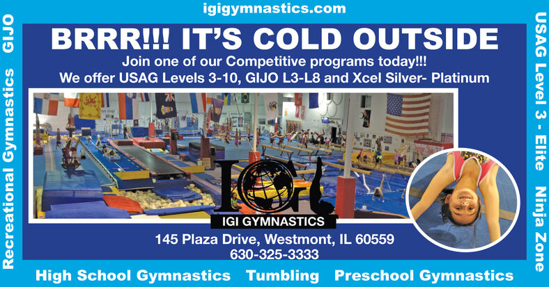 igigymnastics.comBRRR!!! IT'S COLD OUTSIDEJoin one of our Competitive programs today!!!We offer USAG Levels 3-10, GIJO L3-L8 and Xcel Silver- PlatinumIGI GYMNASTICS145 Plaza Drive, Westmont, IL 60559630-325-3333High School Gymnastics Tumbling Preschool GymnasticsRecreational Gymnastics GIJOUSAG Level 3 Elite Ninja Zone igigymnastics.com BRRR!!! IT'S COLD OUTSIDE Join one of our Competitive programs today!!! We offer USAG Levels 3-10, GIJO L3-L8 and Xcel Silver- Platinum IGI GYMNASTICS 145 Plaza Drive, Westmont, IL 60559 630-325-3333 High School Gymnastics Tumbling Preschool Gymnastics Recreational Gymnastics GIJO USAG Level 3 Elite Ninja Zone