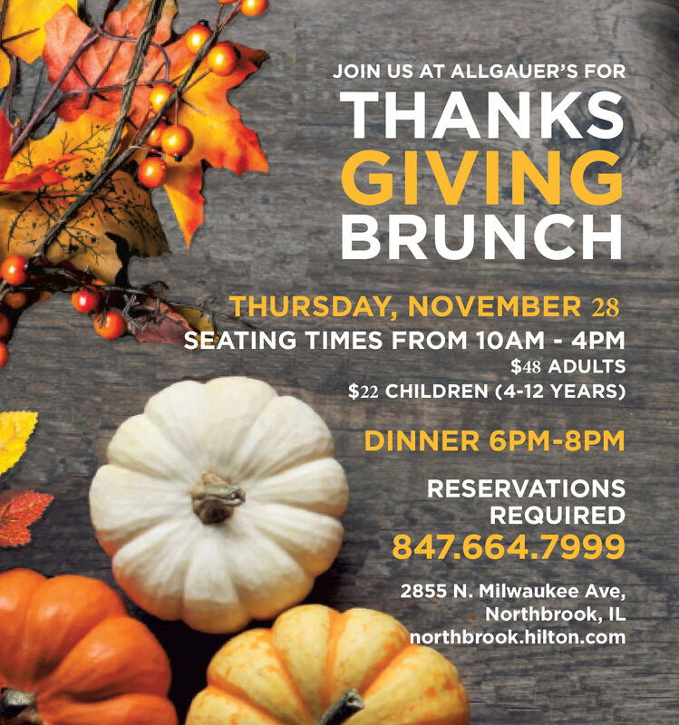 JOIN US AT ALLGAUER'S FORTHANKSGIVINGBRUNCHTHURSDAY, NOVEMBER 28SEATING TIMES FROM 10AM 4PM$48 ADULTS$22 CHILDREN (4-12 YEARS)DINNER 6PM-8PMRESERVATIONSREQUIRED847.664.79992855 N. Milwaukee Ave,Northbrook, ILnorthbrook.hilton.com JOIN US AT ALLGAUER'S FOR THANKS GIVING BRUNCH THURSDAY, NOVEMBER 28 SEATING TIMES FROM 10AM 4PM $48 ADULTS $22 CHILDREN (4-12 YEARS) DINNER 6PM-8PM RESERVATIONS REQUIRED 847.664.7999 2855 N. Milwaukee Ave, Northbrook, IL northbrook.hilton.com