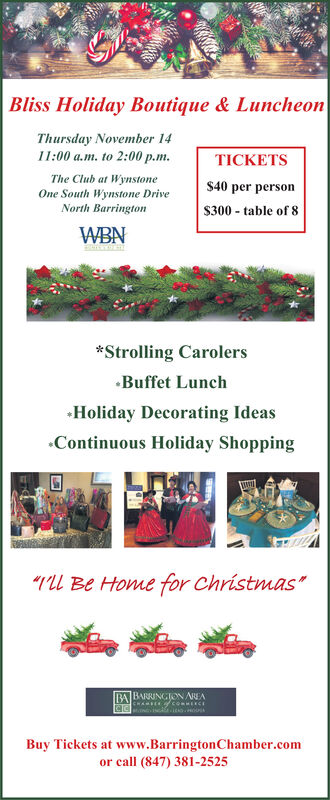 """Bliss Holiday Boutique & LuncheonThursday November 1411:00 a.m. to 2:00 p.mTICKETSThe Club at WynstoneOne South Wynstone DriveNorth Barrington$40 per person$300 table of 8WBN*Strolling CarolersBuffet LunchHoliday Decorating IdeasContinuous Holiday Shoppingl Be Home for Christmas""""BA BARRINGION AREABuy Tickets at www.Barrington Chamber.comor call (847) 381-2525 Bliss Holiday Boutique & Luncheon Thursday November 14 11:00 a.m. to 2:00 p.m TICKETS The Club at Wynstone One South Wynstone Drive North Barrington $40 per person $300 table of 8 WBN *Strolling Carolers Buffet Lunch Holiday Decorating Ideas Continuous Holiday Shopping l Be Home for Christmas"""" BA BARRINGION AREA Buy Tickets at www.Barrington Chamber.com or call (847) 381-2525"""