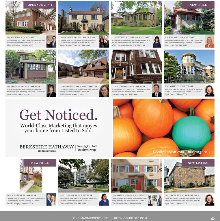 OPEN SUN 2:15-4NEW PRICE735 AUGUSTA ST. OAK PARK1420 BONNIE BRAE PL, RIVER FOREST1224 N KENILWORTH AVE OAK PARK329 S HARVEY AVE. OAK PARKImpressive 4 be 2.5 ba Georgian Revival Colo-Colonial 4 br, 25 ba home Spanish tile rootTLiv m wtple, fam tm & bame. $620,000Extracedinary, double-bay center-entrance, 4b 3.5 ba bungalow on parkway $540,000Thoughetuly-rehabbed 3 be 2 ba Classic detals compliment today's lestyle $449900nia in coveted estate section $729.000Alice McMahon 708.s48.5550KlopasStraton Team 312.9448900Cara Carriveau (Basch) 708.848.5550Mari Hans 708.848.5ss0131 S HUMPHREY AVE, OAK PARK138 SLOMBARD AVE. OAK PARK7707 YORK ST. FOREST PARK1139 REGENCY DR 2, WESTCHESTERPrairie-infuenced 4 br in central Oak ParkLuxurious, sunny 3 br 2 ba coner villa Privatesetting of the Courtyards $399.900Peal Glorioso 630325,7500Expansive S br 3.5 ba 3.600 appx st all-brickhome features an open plan $335,0o0End-unit 2 b 3.5 ba TH Liv m w16 celings2 balc LL mediaam m Mews! $322.900April Baker 708.848.5550Abundant light Amazing backyand $424,500Jane Roune 708.848.5550Michael Kang 312.9448900Get Noticed.World-Class Marketing that movesyour home from Listed to Sold.BERKSHIRE HATHAWAY KoenigRubloffRealty GroupKoenigRubloff.com 866 795.1010HomeServicesNEW PRICENEW LISTING211 ELGIN AVE SA. FOREST PARK205 CIRCLE AVE IC, FOREST PARK107 SUPERIOR ST.OAK PARK1535 HARLEM AVENUE 25, FOREST PARKEast-tacing 2 br, 2 ba unit Treetop views Lrgkitchen 2 heated gar spots $190.00oLight and bright, freshly painted unit Openfirplan Parking included Storage $4900Opportunity to rehab 2 be 25 ba Newer roofCovered prkg In-nit laundry. $215,0o0Very spacious and bright unit in clean soarking building Al appliances incl s89500Tabitha Murphy 708.848.5550Dorochy Gillian 708848.5550The Genovesi Team 630469.7000April Baker 708.848.5550ONE MAGNIFICENT LIFEKOENIGRUBLOFF.COM OPEN SUN 2:15-4 NEW PRICE 735 AUGUSTA ST. OAK PARK 1420 BONNIE BRAE PL, RIVER FOREST 1224 N KENILWORTH AVE OAK PARK 329 S HARVEY AVE. OAK PAR