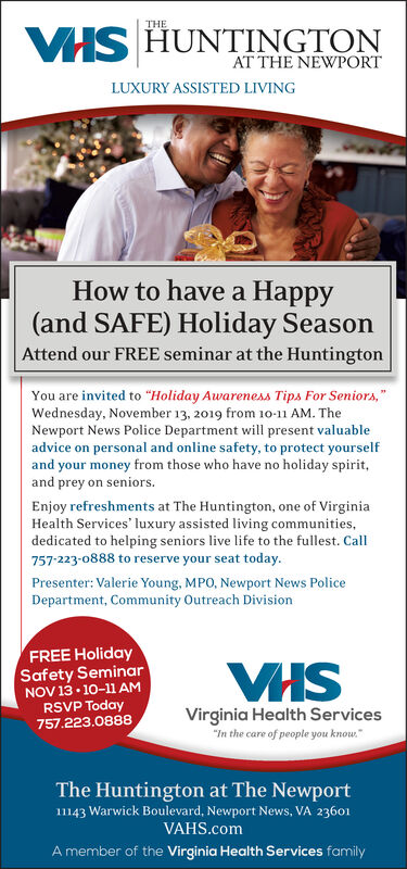 "VHS HUNTINGTONAT THE NEWPORTTHELUXURY ASSISTED LIVINGHow to have a Happy(and SAFE) Holiday SeasonAttend our FREE seminar at the HuntingtonYou are invited to ""Holiday Awareness Tips For Seniors,Wednesday, November 13, 2019 from 10-11 AM. TheNewport News Police Department will present valuableadvice on personal and online safety, to protect yourselfand your money from those who have no holiday spirit,and prey on seniorsEnjoy refreshments at The Huntington, one of VirginiaHealth Services' luxury assisted living communitiesdedicated to helping seniors live life to the fullest. Call757-223-0888 to reserve your seat today.Presenter: Valerie Young, MPO, Newport News PoliceDepartment, Community Outreach DivisionFREE HolidaySafety SeminarNOV13 10-11 AMRSVP Today757.223.0888Virginia Health Services""In the care of people you knowThe Huntington at The Newport11143 Warwick Boulevard, Newport News, VA 23601VAHS.comA member of the Virginia Health Services family VHS HUNTINGTON AT THE NEWPORT THE LUXURY ASSISTED LIVING How to have a Happy (and SAFE) Holiday Season Attend our FREE seminar at the Huntington You are invited to ""Holiday Awareness Tips For Seniors, Wednesday, November 13, 2019 from 10-11 AM. The Newport News Police Department will present valuable advice on personal and online safety, to protect yourself and your money from those who have no holiday spirit, and prey on seniors Enjoy refreshments at The Huntington, one of Virginia Health Services' luxury assisted living communities dedicated to helping seniors live life to the fullest. Call 757-223-0888 to reserve your seat today. Presenter: Valerie Young, MPO, Newport News Police Department, Community Outreach Division FREE Holiday Safety Seminar NOV13 10-11 AM RSVP Today 757.223.0888 Virginia Health Services ""In the care of people you know The Huntington at The Newport 11143 Warwick Boulevard, Newport News, VA 23601 VAHS.com A member of the Virginia Health Services family"