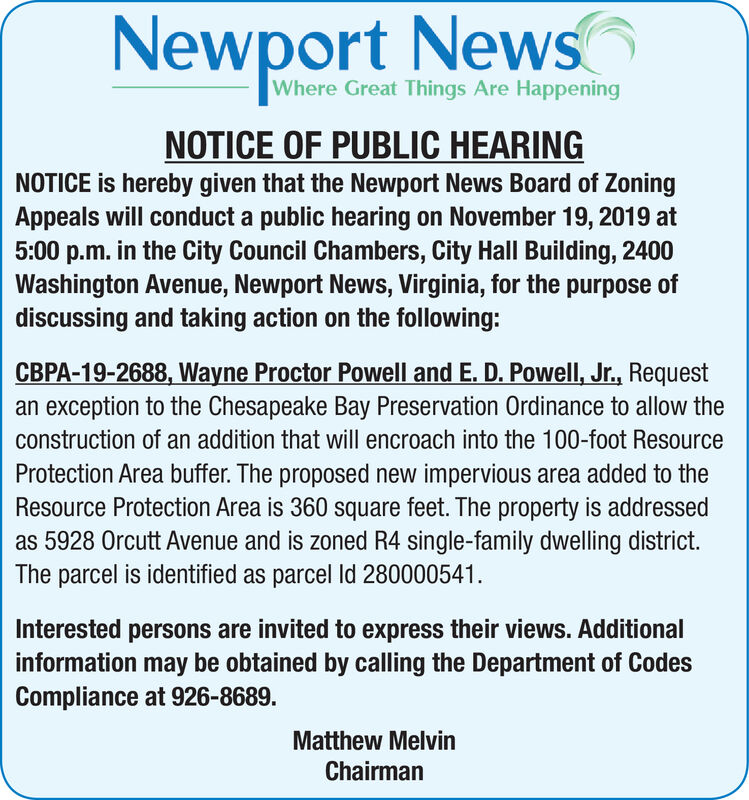 Newport NewsWhere Great Things Are HappeningNOTICE OF PUBLIC HEARINGNOTICE is hereby given that the Newport News Board of ZoningAppeals will conduct a public hearing on November 19, 2019 at5:00 p.m. in the City Council Chambers, City Hall Building, 2400Washington Avenue, Newport News, Virginia, for the purpose ofdiscussing and taking action on the following:CBPA-19-2688, Wayne Proctor Powell and E. D. Powell, Jr., Requestan exception to the Chesapeake Bay Preservation Ordinance to allow theconstruction of an addition that will encroach into the 100-foot ResourceProtection Area buffer. The proposed new impervious area added to theResource Protection Area is 360 square feet. The property is addressedas 5928 Orcutt Avenue and is zoned R4 single-family dwelling district.The parcel is identified as parcel Id 280000541Interested persons are invited to express their views. Additionalinformation may be obtained by calling the Department of CodesCompliance at 926-8689.Matthew MelvinChairman Newport News Where Great Things Are Happening NOTICE OF PUBLIC HEARING NOTICE is hereby given that the Newport News Board of Zoning Appeals will conduct a public hearing on November 19, 2019 at 5:00 p.m. in the City Council Chambers, City Hall Building, 2400 Washington Avenue, Newport News, Virginia, for the purpose of discussing and taking action on the following: CBPA-19-2688, Wayne Proctor Powell and E. D. Powell, Jr., Request an exception to the Chesapeake Bay Preservation Ordinance to allow the construction of an addition that will encroach into the 100-foot Resource Protection Area buffer. The proposed new impervious area added to the Resource Protection Area is 360 square feet. The property is addressed as 5928 Orcutt Avenue and is zoned R4 single-family dwelling district. The parcel is identified as parcel Id 280000541 Interested persons are invited to express their views. Additional information may be obtained by calling the Department of Codes Compliance at 926-8689. Matthew Melvin Chairman