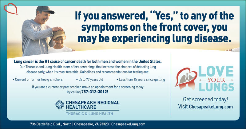 "If you answered, ""Yes,"" to any of thesymptoms on the front cover, youmay be experiencing lung diseaseLung cancer is the #1 cause of cancer death for both men and women in the United States.Our Thoracic and Lung Health team offers screenings that increase the chances of detecting lungdisease early, when it's most treatable. Guidelines and recommendations for testing are:55 to 77 years oldIf you are a current or past smoker, make an appointment for a screening todayby calling 757-312-3012!LOVELUNGSLess than 15 years since quittingCurrent or former heavy smokersYOURGet screened today!Visit ChesapeakeLung.comCHESAPEAKE REGIONALHEALTHCARETHORACIC &LUNG HEALTH736 Battlefield Blvd., North 