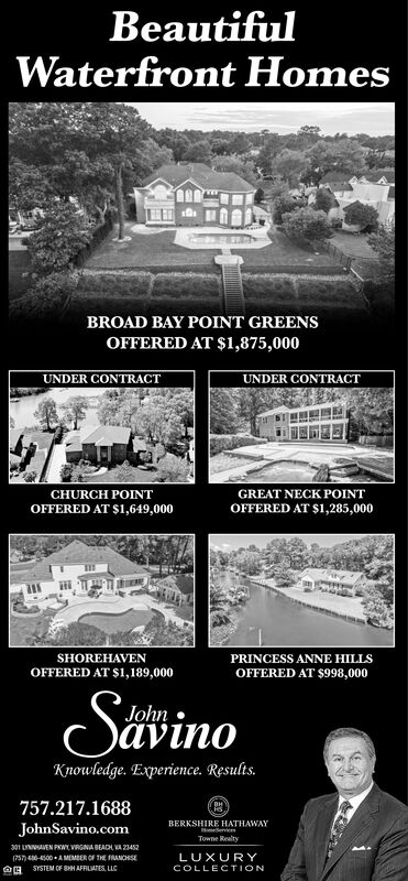 BeautifulWaterfront HomesBROAD BAY POINT GREENSOFFERED AT $1,875,000UNDER CONTRACTUNDER CONTRACTGREAT NECK POINTOFFERED AT $1,285,000CHURCH POINTOFFERED AT S1,649,000PRINCESS ANNE HILLSSHOREHAVENOFFERED AT $1,189,000OFFERED AT $998,000SavinoJohnKnowledge. Experience. Results.757.217.1688BERKSHIRE HATHAWAYomeServiceJohnSavino.comTowne Realty301 LNEN PWVRGINA BEACH A23452LUXURY(757)46-4500 AMEMBER OF THE FRANCHISEHSYSTEM OF SHHAFRLATES uCCOLLECTION Beautiful Waterfront Homes BROAD BAY POINT GREENS OFFERED AT $1,875,000 UNDER CONTRACT UNDER CONTRACT GREAT NECK POINT OFFERED AT $1,285,000 CHURCH POINT OFFERED AT S1,649,000 PRINCESS ANNE HILLS SHOREHAVEN OFFERED AT $1,189,000 OFFERED AT $998,000 Savino John Knowledge. Experience. Results. 757.217.1688 BERKSHIRE HATHAWAY omeService JohnSavino.com Towne Realty 301 LNEN PWVRGINA BEACH A23452 LUXURY (757)46-4500 AMEMBER OF THE FRANCHISE HSYSTEM OF SHHAFRLATES uC COLLECTION