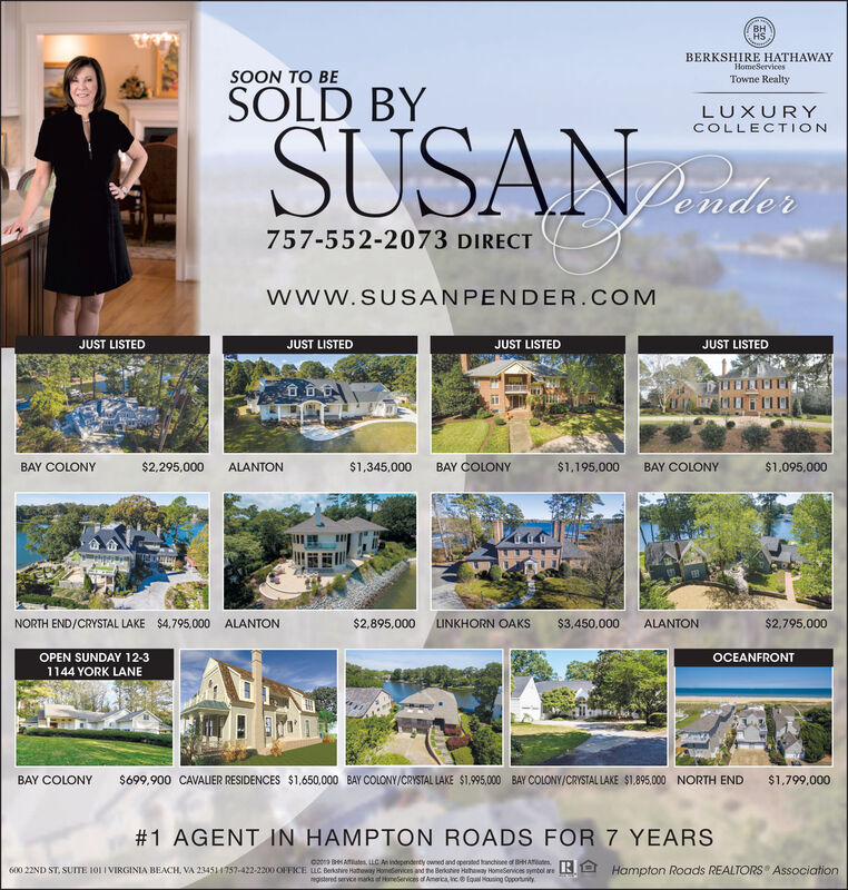 HSBERKSHIRE HATHAWAYHomeServicesSOON TO BETowne RealtySOLD BYLUXURYSUSANCOLLECTION757-552-2073 DIRECTwww.SUSANPENDER.COMJUST LISTEDJUST LISTEDJUST LISTEDJUST LISTEDBAY COLONY$2,295,000ALANTON$1,345,000BAY COLONY$1,195,000BAY COLONY$1,095,000RLAT$2,795,000NORTH END/CRYSTAL LAKE $4,795,000 ALANTON$2,895,000LINKHORN OAKS$3,450,000ALANTONOPEN SUNDAY 12-31144 YORK LANEOCEANFRONT$699,900 CAVALIER RESIDENCES $1,650,000 BAY COLONY/CRYSTAL LAKE $1,995,000 BAY COLONY/CRYSTAL LAKE $1.895,000 NORTH ENDBAY COLONY$1,799,000#1 AGENT IN HAMPTON ROADS FOR 7 YEARSc2 Ates uC An independenty owned and operated franchioee of B Aates600 22ND ST. SUITE 101 IVIRGINIA BEACH, VA 234511757-422-2200 OFFICE uC Berkshire Hatheway Homedervices and the Berkohiee Htheway HomeServices symbol areRI Hampfon Roads REALTORS Associationgitered service marks of meServices of America inc Equal Hasing Opporturity  HS BERKSHIRE HATHAWAY HomeServices SOON TO BE Towne Realty SOLD BY LUXURY SUSAN COLLECTION 757-552-2073 DIRECT www.SUSANPENDER.COM JUST LISTED JUST LISTED JUST LISTED JUST LISTED BAY COLONY $2,295,000 ALANTON $1,345,000 BAY COLONY $1,195,000 BAY COLONY $1,095,000 RLAT $2,795,000 NORTH END/CRYSTAL LAKE $4,795,000 ALANTON $2,895,000 LINKHORN OAKS $3,450,000 ALANTON OPEN SUNDAY 12-3 1144 YORK LANE OCEANFRONT $699,900 CAVALIER RESIDENCES $1,650,000 BAY COLONY/CRYSTAL LAKE $1,995,000 BAY COLONY/CRYSTAL LAKE $1.895,000 NORTH END BAY COLONY $1,799,000 #1 AGENT IN HAMPTON ROADS FOR 7 YEARS c2 Ates uC An independenty owned and operated franchioee of B Aates 600 22ND ST. SUITE 101 IVIRGINIA BEACH, VA 234511757-422-2200 OFFICE uC Berkshire Hatheway Homedervices and the Berkohiee Htheway HomeServices symbol areRI Hampfon Roads REALTORS Association gitered service marks of meServices of America inc Equal Hasing Opporturity