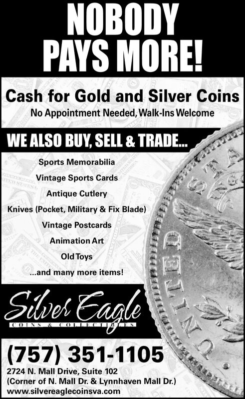 NOBODYPAYS MORE!Cash for Gold and Silver CoinsNo Appointment Needed, Walk-Ins WelcomeWE ALSO BUY, SELL& TRADE.Sports MemorabiliaVintage Sports CardsESTESAntique CutleryKnives (Pocket, Military & Fix Blade)Vintage PostcardsAnimation ArtTHE ENITEDOld Toys.and many more items!Silves EaaleCOLLOINS(757) 351-11052724 N. Mall Drive, Suite 102(Corner of N. Mall Dr. & Lynnhaven Mall Dr.)www.silvereaglecoinsva.com NOBODY PAYS MORE! Cash for Gold and Silver Coins No Appointment Needed, Walk-Ins Welcome WE ALSO BUY, SELL& TRADE. Sports Memorabilia Vintage Sports Cards ESTES Antique Cutlery Knives (Pocket, Military & Fix Blade) Vintage Postcards Animation Art THE ENITED Old Toys .and many more items! Silves Eaale COLL OINS (757) 351-1105 2724 N. Mall Drive, Suite 102 (Corner of N. Mall Dr. & Lynnhaven Mall Dr.) www.silvereaglecoinsva.com