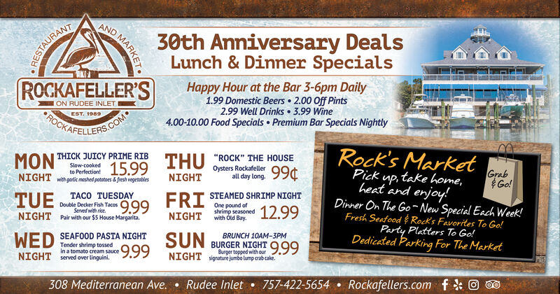 """30th Anniversary DealsLunch & Dinner SpecialsRESTAURANTROCKAFELLER'SHappy Hour at the Bar 3-6pm Daily1.99 Domestic Beers 2.00 Off Pints2.99 Well Drinks 3.99 Wine4.00-10.00 Food Specials Premium Bar Specials NightlyON RUDEE INLETROCKEST. 1989S.COMTHICK JUICY PRIME RIBMONTHURock's Market""""ROCK"""" THE HOUSESlow-cookedto Perfection!NIGHTwithgardic meshed potatoes &fresh vegetobles15.99Oysters Rockafellerall day long. 99NIGHTGrabGo!Pick,take home,PTACO TUESDAYDouble Decker Fish Tacos 99heat and enjoy!TUEFRISTEAMED SHRIMP NIGHTOne pound ofshrimp seasonedwith Old Bay99Served with riceNIGHTPair with our $5 House Margarita.NIGHTDinner On The Go~ New Special Each Week!Fresh Seafood Rock's Favorites, To Go!WED SEAFOOD PASTA NIGHT9.99SUNBRUNCH 10AM-3PMBURGER NIGHT 999Burger topped with ourNIGHT signature jumbo lump crab cake.Tender shrimp tossedin a tomato cream sauceserved over linguini.NIGHT308 Mediterranean Ave.Rudee Inlet757-422-5654Rockafellers.comAND MARKET 30th Anniversary Deals Lunch & Dinner Specials RESTAURANT ROCKAFELLER'S Happy Hour at the Bar 3-6pm Daily 1.99 Domestic Beers 2.00 Off Pints 2.99 Well Drinks 3.99 Wine 4.00-10.00 Food Specials Premium Bar Specials Nightly ON RUDEE INLET ROCK EST. 1989 S.COM THICK JUICY PRIME RIB MON THU Rock's Market """"ROCK"""" THE HOUSE Slow-cooked to Perfection! NIGHTwithgardic meshed potatoes &fresh vegetobles 15.99 Oysters Rockafeller all day long. 99 NIGHT Grab Go! Pick ,take home, P TACO TUESDAY Double Decker Fish Tacos 99 heat and enjoy! TUE FRI STEAMED SHRIMP NIGHT One pound of shrimp seasoned with Old Bay 99 Served with rice NIGHT Pair with our $5 House Margarita. NIGHT Dinner On The Go~ New Special Each Week! Fresh Seafood Rock's Favorites, To Go! WED SEAFOOD PASTA NIGHT 9.99 SUN BRUNCH 10AM-3PM BURGER NIGHT 999 Burger topped with our NIGHT signature jumbo lump crab cake. Tender shrimp tossed in a tomato cream sauce served over linguini. NIGHT 308 Mediterranean Ave. Rudee Inlet 757-422-5654 Rockafellers.com AND MARKET"""