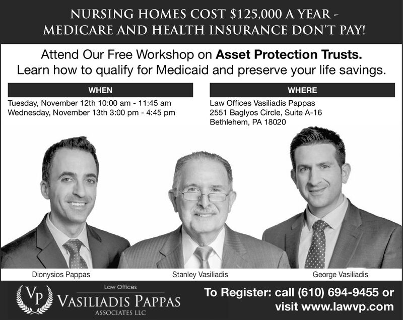 NURSING HOMES COST $125,000 A YEARMEDICARE AND HEALTH INSURANCE DON'T PAY!Attend Our Free Workshop on Asset Protection Trusts.Learn how to qualify for Medicaid and preserve your life savings.WHENWHERELaw Offices Vasiliadis Pappas2551 Baglyos Circle, Suite A-16Bethlehem, PA 18020Tuesday, November 12th 10:00 am 11:45 amWednesday, November 13th 3:000 pm 4:45 pmStanley VasiliadisGeorge VasiliadisDionysios PappasLaw OfficesTo Register: call (610) 694-9455 orvisit www.lawvp.comP VASILIADIS PAPPASASSOCIATES LLC NURSING HOMES COST $125,000 A YEAR MEDICARE AND HEALTH INSURANCE DON'T PAY! Attend Our Free Workshop on Asset Protection Trusts. Learn how to qualify for Medicaid and preserve your life savings. WHEN WHERE Law Offices Vasiliadis Pappas 2551 Baglyos Circle, Suite A-16 Bethlehem, PA 18020 Tuesday, November 12th 10:00 am 11:45 am Wednesday, November 13th 3:000 pm 4:45 pm Stanley Vasiliadis George Vasiliadis Dionysios Pappas Law Offices To Register: call (610) 694-9455 or visit www.lawvp.com P VASILIADIS PAPPAS ASSOCIATES LLC