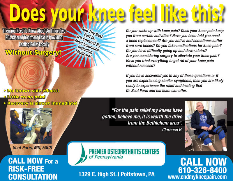 """Does your knee feel like this?Do you wake up with knee pain? Does your knee pain keepyou from certain activities? Have you been told you needa knee replacement? Are you active and sometimes sufferfrom sore knees? Do you take medications for knee pain?Do you have difficulty going up and down stairs?Are you considering surgery to alleviate your knee pain?Have you tried everything to get rid of your knee painwithout success?And The BestThen You Need To Know About AnIhnovativeFDACleared Treatment Thatls ProvidingLasting Relief LocalyWithout Surgery!Part Is...It's Covered ByMost InsuranceIncludingMedicare!If you have answered yes to any of these questions or ifyou are experiencing similar symptoms, then you are likelyready to experience the relief and healing thatDr. Scot Paris and his team can offer.oNo known side effects!itcle to no pain!Recovery is almost immediate!""""For the pain relief my knees havegotten, believe me, it is worth the drivefrom the Bethlehem area"""".Clarence H.PREMIER OSTEOARTHRITIS CENTERSof PennsylvaniaScot Paris, MD, FACSCALL NOW610-326-8400www.endmykneepain.comCALL NOW For aRISK-FREECONSULTATION1329 E. High St.I Pottstown, PA Does your knee feel like this? Do you wake up with knee pain? Does your knee pain keep you from certain activities? Have you been told you need a knee replacement? Are you active and sometimes suffer from sore knees? Do you take medications for knee pain? Do you have difficulty going up and down stairs? Are you considering surgery to alleviate your knee pain? Have you tried everything to get rid of your knee pain without success? And The Best Then You Need To Know About AnIhnovative FDACleared Treatment Thatls Providing Lasting Relief Localy Without Surgery! Part Is... It's Covered By Most Insurance Including Medicare! If you have answered yes to any of these questions or if you are experiencing similar symptoms, then you are likely ready to experience the relief and healing that Dr. Scot Paris and his team can offer. oNo known """