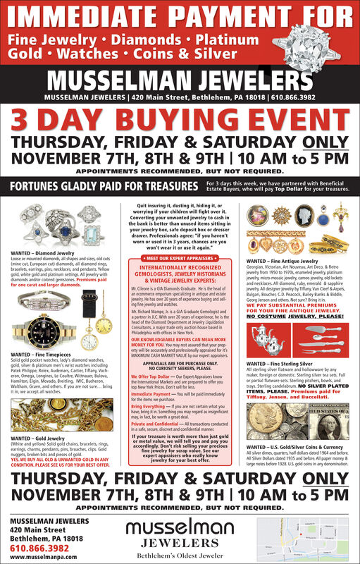 IMMEDIATE PAYMENT FORFine Jewelry Diamonds PlatinumGold Watches Coins & SilverMUSSELMAN JEWELERSMUSSELMAN JEWELERS | 420 Main Street, Bethlehem, PA 18018 | 610.866.39823 DAY BUYING EVENTTHURSDAY, FRIDAY &SATURDAY ONLYNOVEMBER 7TH, 8TH & 9TH 10 AM to 5 PMAPPOINTMENTS RECOMMENDED, BUT NOT REQUIRED.Fr 3 days this week we have partnered with BeneficialFORTUNES GLADLY PAID FOR TREASURESEstate Buyers, who will pay Top Dollar for your treasures.Quit insuring it, dusting it, hiding it, orworrying if your children will fight over it.Converting your unwanted jewelry to cash inthe bank is better than unused items sitting inyour jewelry box, safe deposit box or dresserdrawer. Professionals agree if you haven'twern or used it in 3 years, chances are youwon't wear it or use it againWANTED-Diamond JewelryLoose or mounted damond, all shapes and sizes old cuts(mine cut European cud damonds, all diamond ringsbracelets eaings pim necklaces, and pendants Yelowgold white gold and platinum setings All jewelry withamonds andior coloed gemsones Premiums paidfor one carat and larger diamondsMEET OUR EXPERT APPRAISERSWANTED Fine Antique JewelryGeongian, Victorian, Ant Nouveau Art Deco, & Reojewely from 1950 to 1970 enameled jewelry platinumjewers mico-mosaic jewelry, cameo jeweir old locketsand necklaces All damond, ruby, emeald& sapphirejewely All designer jewely by Tan Van Cleel&ArpelsBulgari, 8oucher C.D. Peacock, Bailey Banks & BiddleGeorg Jensen and others Not sure? Bring it inWE PAY SUBSTANTIAL PREMIUMSFOR YOUR FINE ANTIQUE JEWELRYNO COSTUME JEWELRY, PLEASE!INTERNATIONALLY RECOGNIZED-GEMOLOGISTS, JEWELRY HISTORIANS& VINTAGE JEWELRY EXPERTS:Mr Cileone is a GA Damonds Graduate. He is the bead ofan ecommece emporiu specialiing in antique and estanejewelry He has over 20 years of experience buyng and selng ee jwey and watchesMc Richand Mampe, is a GA Graduate Gemologit anda partner in JLC. Wh over 20 years of experience he is thehead of the Diamond Department at lewelry LiquidationConsulta