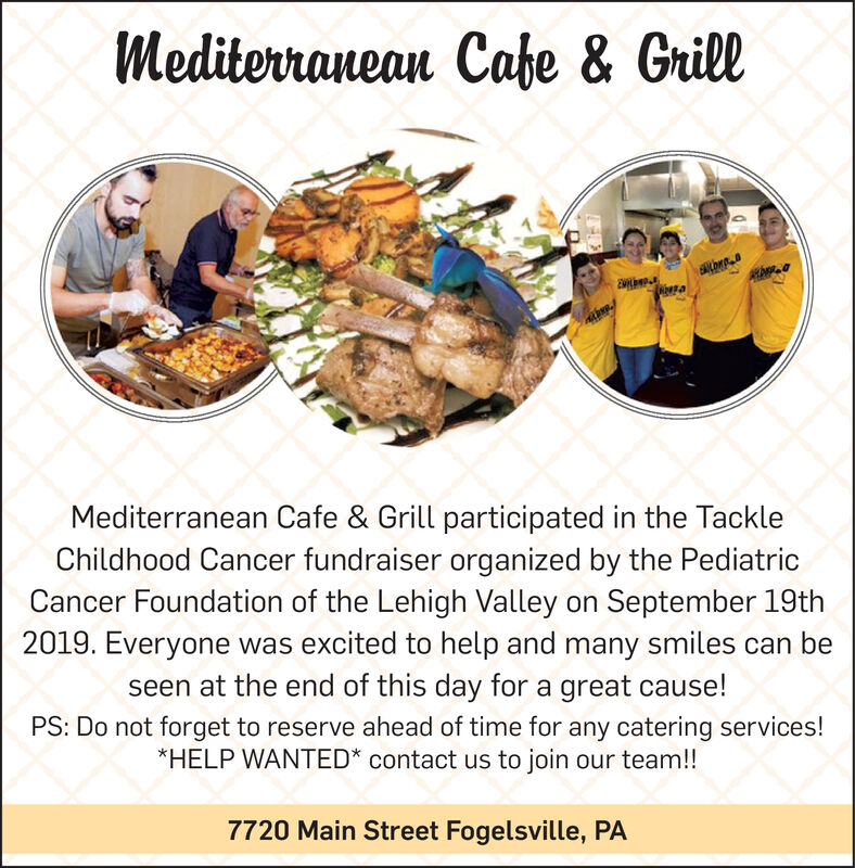 Mediterranean Cahe & GrillMediterranean Cafe & Grill participated in the TackleChildhood Cancer fundraiser organized by the PediatricCancer Foundation of the Lehigh Valley on September 19th2019. Everyone was excited to help and many smiles can beseen at the end of this day for a great cause!PS: Do not forget to reserve ahead of time for any catering services!*HELP WANTED* contact us to join our team!!7720 Main Street Fogelsville, PA Mediterranean Cahe & Grill Mediterranean Cafe & Grill participated in the Tackle Childhood Cancer fundraiser organized by the Pediatric Cancer Foundation of the Lehigh Valley on September 19th 2019. Everyone was excited to help and many smiles can be seen at the end of this day for a great cause! PS: Do not forget to reserve ahead of time for any catering services! *HELP WANTED* contact us to join our team!! 7720 Main Street Fogelsville, PA