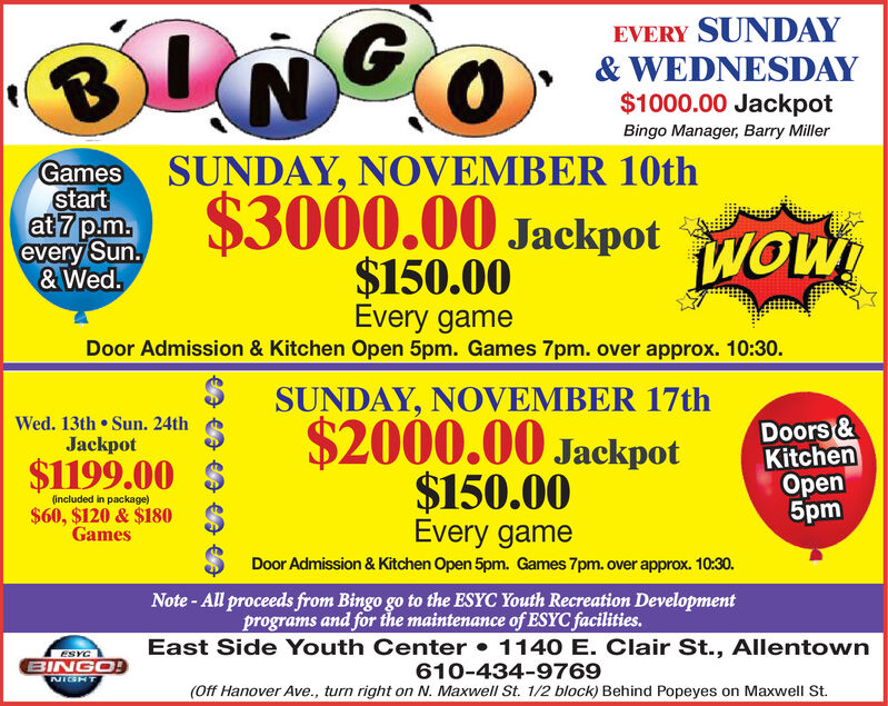 EVERY SUNDAY& WEDNESDAY$1000.00 JackpotNGOBingo Manager, Barry MillerGames SUNDAY, NOVEMBER 10thstartat 7 p.m.every Sun.&Wed.$3000.00 JackpotwOW!$150.00Every gameDoor Admission & Kitchen Open 5pm. Games 7pm. over approx. 10:30SUNDAY, NOVEMBER 17th$2000.00 JackpotDoors &KitchenOpen5pmWed. 13th Sun. 24thJackpot$1199.00$150.00Every gameDoor Admission & Kitchen Open 5pm. Games 7pm. over approx. 10:30.Note-All proceeds from Bingo go to the ESYC Youth Recreation Developmentprograms and for the maintenance of ESYC facilities.(included in package)$60, $120 & $180GamesEast Side Youth Center 1140 E. Clair St., Allentown610-434-9769(Off Hanover Ave., turn right on N. Maxwell St. 1/2 block) Behind Popeyes on Maxwell St.ESYCBINGO!NIGHT EVERY SUNDAY & WEDNESDAY $1000.00 Jackpot NGO Bingo Manager, Barry Miller Games SUNDAY, NOVEMBER 10th start at 7 p.m. every Sun. &Wed. $3000.00 Jackpot wOW! $150.00 Every game Door Admission & Kitchen Open 5pm. Games 7pm. over approx. 10:30 SUNDAY, NOVEMBER 17th $2000.00 Jackpot Doors & Kitchen Open 5pm Wed. 13th Sun. 24th Jackpot $1199.00 $150.00 Every game Door Admission & Kitchen Open 5pm. Games 7pm. over approx. 10:30. Note-All proceeds from Bingo go to the ESYC Youth Recreation Development programs and for the maintenance of ESYC facilities. (included in package) $60, $120 & $180 Games East Side Youth Center 1140 E. Clair St., Allentown 610-434-9769 (Off Hanover Ave., turn right on N. Maxwell St. 1/2 block) Behind Popeyes on Maxwell St. ESYC BINGO! NIGHT