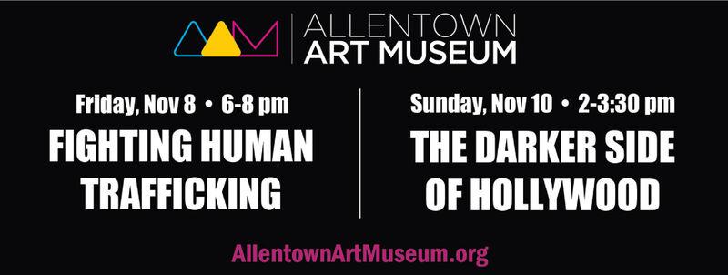 ALLENTOWNART MUSEUMSunday, Nov 10 2-3:30 pmTHE DARKER SIDEOF HOLLYWOODFriday, Nov 8 6-8 pmFIGHTING HUMANTRAFFICKINGAllentownArtMuseum.org ALLENTOWN ART MUSEUM Sunday, Nov 10 2-3:30 pm THE DARKER SIDE OF HOLLYWOOD Friday, Nov 8 6-8 pm FIGHTING HUMAN TRAFFICKING AllentownArtMuseum.org
