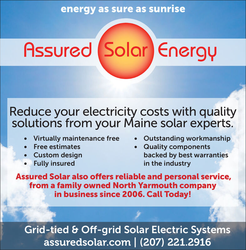 energy as sure as sunriseAssured (Solar EnergyReduce your electricity costs with qualitysolutions from your Maine solar expertsVirtually maintenance freeFree estimatesCustom designFully insuredOutstanding workmanshipQuality componentsbacked by best warrantiesin the industryAssured Solar also offers reliable and personal service,from a family owned North Yarmouth companyin business since 2006. Call Today!Grid-tied & Off-grid Solar Electric Systemsassuredsolar.com | (207) 221.2916 energy as sure as sunrise Assured (Solar Energy Reduce your electricity costs with quality solutions from your Maine solar experts Virtually maintenance free Free estimates Custom design Fully insured Outstanding workmanship Quality components backed by best warranties in the industry Assured Solar also offers reliable and personal service, from a family owned North Yarmouth company in business since 2006. Call Today! Grid-tied & Off-grid Solar Electric Systems assuredsolar.com | (207) 221.2916
