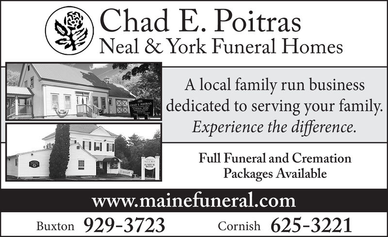Chad E. PoitrasNeal & York Funeral HomesA local family run business|dedicated to serving your family.Experience the difference.CRAD L POIEASFull Funeral and CremationUMENPackages Availablewww.mainefuneral.comBuxton 929-3723Cornish 625-3221 Chad E. Poitras Neal & York Funeral Homes A local family run business |dedicated to serving your family. Experience the difference. CRAD L POIEAS Full Funeral and Cremation UMEN Packages Available www.mainefuneral.com Buxton 929-3723 Cornish 625-3221