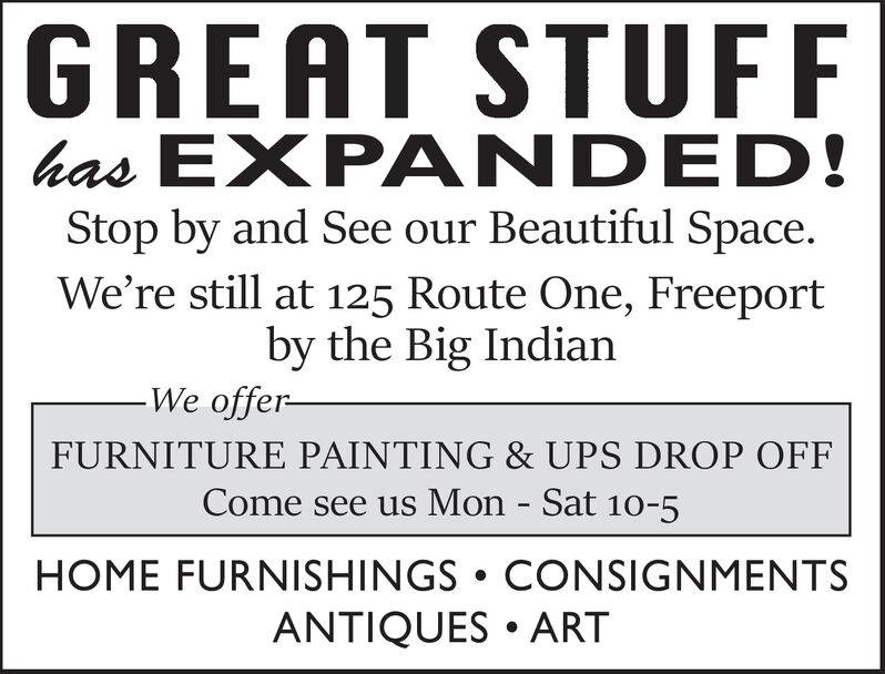 GREAT STUFFhas EXPANDED!Stop by and See our Beautiful SpaceWe're still at 125 Route One, Freeportby the Big IndianWe offer-FURNITURE PAINTING & UPS DROP OFFCome see us Mon - Sat 10-5HOME FURNISHINGS CONSIGNMENTSANTIQUES ART GREAT STUFF has EXPANDED! Stop by and See our Beautiful Space We're still at 125 Route One, Freeport by the Big Indian We offer- FURNITURE PAINTING & UPS DROP OFF Come see us Mon - Sat 10-5 HOME FURNISHINGS CONSIGNMENTS ANTIQUES ART