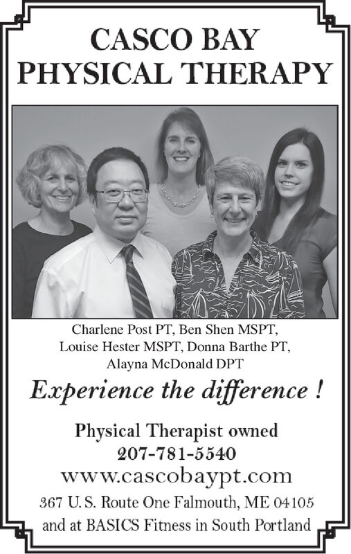 CASCO BAYPHYSICAL THERAPYCharlene Post PT, Ben Shen MSPTLouise Hester MSPT, Donna Barthe PT,Alayna McDonald DPTExperience the difference!Physical Therapist owned207-781-5540www.cascobaypt.com367 U.S. Route One Falmouth, ME 04105and at BASICS Fitness in South PortlandP0 CASCO BAY PHYSICAL THERAPY Charlene Post PT, Ben Shen MSPT Louise Hester MSPT, Donna Barthe PT, Alayna McDonald DPT Experience the difference! Physical Therapist owned 207-781-5540 www.cascobaypt.com 367 U.S. Route One Falmouth, ME 04105 and at BASICS Fitness in South Portland P0