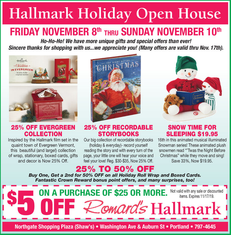 """Hallmark Holiday Open HouseFRIDAY NOVEMBER 8th THRU SUNDAY NOVEMBER 10thHo-Ho-Ho! We have more unique gifts and special offers than ever!Sincere thanks for shopping with u...we appreciate you! (Many offers are valid thru Nov. 17th).lmark.ChaliasTHE NIGHT BEFORECHRISTMASIN EVERGREENAsseen in theoriginal moriesChristmasCloment C MaeJeph AdBOST25% OFF EVERGREENCOLLECTIONInspired by the Hallmark film set in thequaint town of Evergreen Vermont,this beautiful (and large!) collectionof wrap, stationary, boxed cards, giftsand decor is Now 25% Off.25% OFF RECORDABLESNOW TIME FORSTORYBOOKSOur big collection of recordable storybooks(holiday&everyday)- record yourselfreading the story and with every turn of thepage, your little one will hear your voice andfeel your love! Reg. $30-$35, Now 25% Off.SLEEPING $19.9516th in this animated musical illuminatedSnowman series! These animated plushsnowmen read """"Twas the Night BeforeChristmas"""" while they move and sing!Save 33%, Now $19.9525% TO 50% OFFBuy One, Get a 2nd for 50% OFF on all Holiday Roll Wrap and Boxed Cards.Fantastic Crown Reward bonus point offers, and many surprises, too!ON A PURCHASE OF $25 OR MORE. Not vald ith any saleor ineditems. Expires 11/17/19.OFF Romards HallmarkNorthgate Shopping Plaza (Shaw's)Washington Ave & Auburn StPortland797-4645 Hallmark Holiday Open House FRIDAY NOVEMBER 8th THRU SUNDAY NOVEMBER 10th Ho-Ho-Ho! We have more unique gifts and special offers than ever! Sincere thanks for shopping with u...we appreciate you! (Many offers are valid thru Nov. 17th). lmark .Chalias THE NIGHT BEFORE CHRISTMAS IN EVERGREEN Asseen in the original mories Christmas Cloment C Mae Jeph Ad BOST 25% OFF EVERGREEN COLLECTION Inspired by the Hallmark film set in the quaint town of Evergreen Vermont, this beautiful (and large!) collection of wrap, stationary, boxed cards, gifts and decor is Now 25% Off. 25% OFF RECORDABLE SNOW TIME FOR STORYBOOKS Our big collection of recordable storybooks (holiday&everyday)- record yourself"""