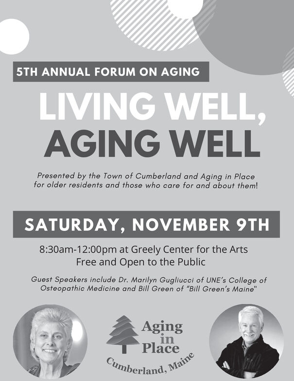 """5TH ANNUAL FORUM ON AGINGLIVING WELL,AGING WELLPresented by the Town of Cumberland and Aging in Placefor older residents and those who care for and about them!SATURDAY, NOVEMBER 9TH8:30am-12:00pm at Greely Center for the ArtsFree and Open to the PublicGuest Speakers include Dr. Marilyn Gugliucci of UNE's College ofOsteopathic Medicine and Bill Green of """"Bill Green's Maine""""AginginPlaceCumberland.Maine 5TH ANNUAL FORUM ON AGING LIVING WELL, AGING WELL Presented by the Town of Cumberland and Aging in Place for older residents and those who care for and about them! SATURDAY, NOVEMBER 9TH 8:30am-12:00pm at Greely Center for the Arts Free and Open to the Public Guest Speakers include Dr. Marilyn Gugliucci of UNE's College of Osteopathic Medicine and Bill Green of """"Bill Green's Maine"""" Aging in Place Cumberland. Maine"""