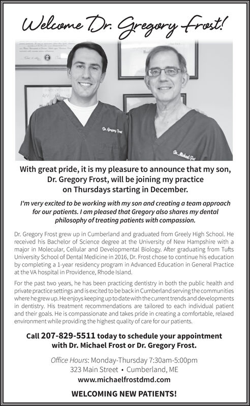Welcome Dr Gregary frot!With great pride, it is my pleasure to announce that my son,Dr. Gregory Frost, will be joining my practiceon Thursdays starting in December.I'm very excited to be working with my son and creating a team approachfor our patients. I am pleased that Gregory also shares my dentalphilosophy of treating patients with compassion.Dr. Gregory Frost grew up in Cumberland and graduated from Greely High School. Hereceived his Bachelor of Science degree at the University of New Hampshire with amajor in Molecular, Cellular and Developmental Biology. After graduating from TuftsUniversity School of Dental Medicine in 2016, Dr. Frost chose to continue his educationby completing a 1-year residency program in Advanced Education in General Practiceat the VA hospital in Providence, Rhode Island.For the past two years, he has been practicing dentistry in both the public health andprivate practice settings and is excited to be backin Cumberland serving the communitieswhere he grew up. He enjoys keeping up to date with the current trends and developmentsin dentistry. His treatment recommendations are tailored to each individual patientand their goals. He is compassionate and takes pride in creating a comfortable, relaxedenvironment while providing the highest quality of care for our patients.Call 207-829-5511 today to schedule your appointmentwith Dr. Michael Frost or Dr. Gregory Frost.Office Hours: Monday-Thursday 7:30am-5:00pm323 Main Street Cumberland, MEwww.michaelfrostdmd.comWELCOMING NEW PATIENTS! Welcome Dr Gregary frot! With great pride, it is my pleasure to announce that my son, Dr. Gregory Frost, will be joining my practice on Thursdays starting in December. I'm very excited to be working with my son and creating a team approach for our patients. I am pleased that Gregory also shares my dental philosophy of treating patients with compassion. Dr. Gregory Frost grew up in Cumberland and graduated from Greely High School. He received his Bachelor of Science degree at the University of New Hampshire with a major in Molecular, Cellular and Developmental Biology. After graduating from Tufts University School of Dental Medicine in 2016, Dr. Frost chose to continue his education by completing a 1-year residency program in Advanced Education in General Practice at the VA hospital in Providence, Rhode Island. For the past two years, he has been practicing dentistry in both the public health and private practice settings and is excited to be backin Cumberland serving the communities where he grew up. He enjoys keeping up to date with the current trends and developments in dentistry. His treatment recommendations are tailored to each individual patient and their goals. He is compassionate and takes pride in creating a comfortable, relaxed environment while providing the highest quality of care for our patients. Call 207-829-5511 today to schedule your appointment with Dr. Michael Frost or Dr. Gregory Frost. Office Hours: Monday-Thursday 7:30am-5:00pm 323 Main Street Cumberland, ME www.michaelfrostdmd.com WELCOMING NEW PATIENTS!