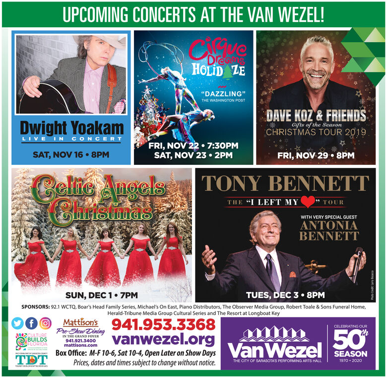 "UPCOMING CONCERTS AT THE VAN WEZEL!DreausHOLID ZE""DAZZLING""THE WASHINGTON POSTDAVE KOZ&FRIENDSDwight YoakamGifts of the SeasonCHRISTMAS TOUR 2019LIVE IN CONCERTFRI, NOV 22 7:30PMSAT, NOV 23 2PMSAT,NOV 16 8PMFRI, NOV 29. 8PMCel AugelsChrismasTONY BENNETTTHE ""I LEFT MYTOURWITH VERY SPECIAL GUESTANTONIABENNETTTUES, DEC 3 8PMSUN, DEC 17PMSPONSORS: 92.1 WCTQ, Boar's Head Family Series, Michael's On East, Piano Distributors, The Observer Media Group, Robert Toale & Sons Funeral Home,Herald-Tribune Media Group Cultural Series and The Resort at Longboat KeyMattison'sfPre Ehow Dining941.953.3368vanwezel.orgCELEBRATING OUR50%CULTUREBUILDSFLORIDAIN THE GRAND FOYER941.921.3400mattisons.comVanWezelBox Office: M-F 10-6, Sat 10-4, Open Later on Show DaysPrices, dates and times subject to change without notice.SEASONTDTTHE CITY OF SARASOTAS PERFORMING ARTS HALL1970 2020uera ESPhoto Credt Larr Bs UPCOMING CONCERTS AT THE VAN WEZEL! Dreaus HOLID ZE ""DAZZLING"" THE WASHINGTON POST DAVE KOZ&FRIENDS Dwight Yoakam Gifts of the Season CHRISTMAS TOUR 2019 LIVE IN CONCERT FRI, NOV 22 7:30PM SAT, NOV 23 2PM SAT,NOV 16 8PM FRI, NOV 29. 8PM Cel Augels Chrismas TONY BENNETT THE ""I LEFT MY TOUR WITH VERY SPECIAL GUEST ANTONIA BENNETT TUES, DEC 3 8PM SUN, DEC 1 7PM SPONSORS: 92.1 WCTQ, Boar's Head Family Series, Michael's On East, Piano Distributors, The Observer Media Group, Robert Toale & Sons Funeral Home, Herald-Tribune Media Group Cultural Series and The Resort at Longboat Key Mattison's f Pre Ehow Dining 941.953.3368 vanwezel.org CELEBRATING OUR 50% CULTURE BUILDS FLORIDA IN THE GRAND FOYER 941.921.3400 mattisons.com VanWezel Box Office: M-F 10-6, Sat 10-4, Open Later on Show Days Prices, dates and times subject to change without notice. SEASON TDT THE CITY OF SARASOTAS PERFORMING ARTS HALL 1970 2020 uer a ES Photo Credt Larr Bs"