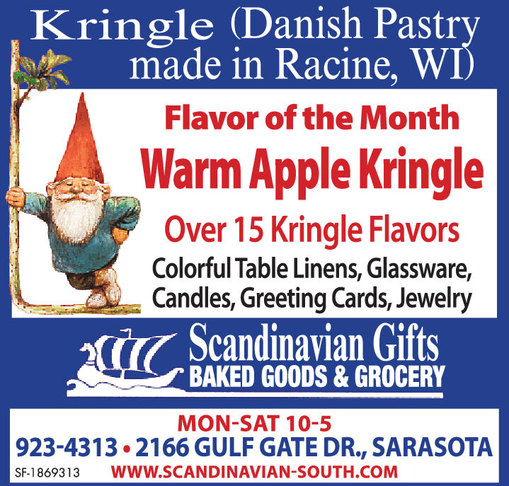 Kringle (Danish Pastrymade in Racine, WI)Flavor of the MonthWarm Apple KringleOver 15 Kringle FlavorsColorful Table Linens, Glassware,Candles, Greeting Cards, JewelryCScandinavian GiftsBAKED GOODS&GROCERYMON-SAT 10-5923-4313 2166 GULF GATE DR., SARASOTAwww.SCANDINAVIAN-SOUTH.COMSF-1869313 Kringle (Danish Pastry made in Racine, WI) Flavor of the Month Warm Apple Kringle Over 15 Kringle Flavors Colorful Table Linens, Glassware, Candles, Greeting Cards, Jewelry CScandinavian Gifts BAKED GOODS&GROCERY MON-SAT 10-5 923-4313 2166 GULF GATE DR., SARASOTA www.SCANDINAVIAN-SOUTH.COM SF-1869313