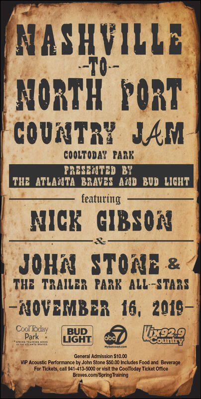 NASHVILLETONORTH PORTCOUNTRY JAMCOOLTODAY PARKPRESENTED BYTHE ATLANTA BRAVES AND BUD LIGHTfeaturingNICK GIBSON&JOHN STONE &THE TRAILER PARK ALL-STARS-NOVEMBER 16, 2019-1Vixe29CoolPdayParkBUDLIGHTabcCountryiuING TRAIING H0MEATLNTAMySuncoast.comGeneral Admission $10.00VIP Acoustic Performance by John Stone $50.00 Includes Food and BeverageFor Tickets, call 941-413-5000 or visit the CoolToday Ticket OfficeBraves.com/SpringTraining NASHVILLE TO NORTH PORT COUNTRY JAM COOLTODAY PARK PRESENTED BY THE ATLANTA BRAVES AND BUD LIGHT featuring NICK GIBSON & JOHN STONE & THE TRAILER PARK ALL-STARS -NOVEMBER 16, 2019-1 Vixe29 CoolPday Park BUD LIGHT abc Country iuING TRAIING H0ME ATLNTA MySuncoast.com General Admission $10.00 VIP Acoustic Performance by John Stone $50.00 Includes Food and Beverage For Tickets, call 941-413-5000 or visit the CoolToday Ticket Office Braves.com/SpringTraining