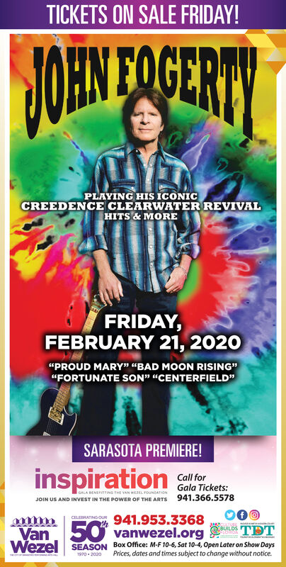 "TICKETS ON SALE FRIDAY!$OEN FOGERTYPLAYING HIS ICONICCREEDENCE CLEARWATER REVIVALHITS&MOREFRIDAY,FEBRUARY 21, 2020""PROUD MARY"" ""BAD MOON RISING""""FORTUNATE SON"" ""CENTERFIELD""SARASOTA PREMIERE!inspirationCall forGala Tickets:GALA BENETTING THE VAN WE2EL FOUNDATIONJOIN US AND INVEST IN THE POWER OF THE ARTS 941.366.5578941.953.336850vanwezel.orgCELEBRATING OuURULDTDTVanWeze SEASON Box Office: M-F 10-6, Sat 10-4, Open Later on Show DaysPrices, dates and times subject to change without notice2020- 9i TICKETS ON SALE FRIDAY! $OEN FOGERTY PLAYING HIS ICONIC CREEDENCE CLEARWATER REVIVAL HITS&MORE FRIDAY, FEBRUARY 21, 2020 ""PROUD MARY"" ""BAD MOON RISING"" ""FORTUNATE SON"" ""CENTERFIELD"" SARASOTA PREMIERE! inspiration Call for Gala Tickets: GALA BENETTING THE VAN WE2EL FOUNDATION JOIN US AND INVEST IN THE POWER OF THE ARTS 941.366.5578 941.953.3368 50vanwezel.org CELEBRATING OuUR ULDTDT Van Weze SEASON Box Office: M-F 10-6, Sat 10-4, Open Later on Show Days Prices, dates and times subject to change without notice 2020- 9 i"