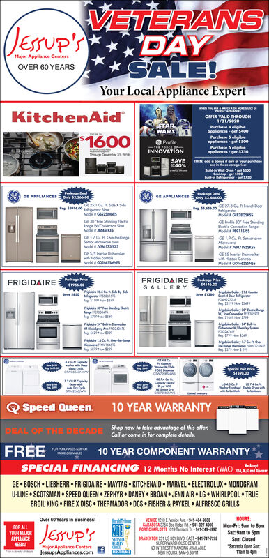 VETERANSDAYSALE!Your Local Appliance ExpertJErUpYMajor Appliance CentersOVER 60 YEARSKitchenAidonr aOFFER VALID THROUGH1/31/2020ETARWARSPunchase 4 eligibleapplionces get $400Perchase 5 elligibleapplionces get $500-$1600ProfleFeeCEINNOVATIONPrchase &ellgeapplionces get $750ThghDcer 3SAVE40 %THINddbenes any of y pnhae in ase cegreul wll Ove 300i-in ReigerrgPeckage DealOnly 34.00APPLANCESly 2.s00GE APPLIANCESs400 25 3 C xSdeReigeator Sote400 278 C FnchDoorRgerModGIE2BCSKSSModG525sG30 ndgeioge W/Convacion SMod 4ESE17 Ca ROvetelngeSero Mwave ovGE roe 30 Sndingleie Coneion RangeMoGE 19 C f Senor oveMowwaMdN1SsMod 195ssES Dhewhhidd conModelGO45SNESsGE SSerir DaheHdde CoolModel0 SSFRIGIDAIREGALLERYFRIGIDAIRE194.00$41460015riGry 21er190 Now Meig dingAg04Now354y30wCe 30igry 24ry yN2979Nw5y h OweNo12N943Special Pair Prie$138.00orwasinwGwTApyrwryorrquny10 YEAR WARRANTYQSpeed QueenShop now to take odvantage of this offer.DEAL OF THE DECADE Coll or come in for complete details.FREEroRRCHESsC10 YEAR COMPONENT WARRANTYSPECIAL FINANCING 12 Months No Interest (WAC) AGE BOSCH LIEBHERR FRIGIDAIRE MAYTAG KITCHENAID MARVEL ELECTROLUX MONOGRAMU-LINE SCOTSMAN SPEED QUEEN ZEPHYR DANBY BROAN JENN AIR LG WHIRLPOOL TRUEBROIL KING FIREX DISC THERMADOR DCS FISHER&PAYKEL ALFRESCO GRILLSHOURSMon-Fri: 9am to SpmSat 9am to 5pmSun: ClosedVENICE 1210E Veice A94148493SARASOTA 3756 Bee Rdge Rd 41-927-4900PORT CHARLDTTE 1019 amai T 41-2-2Over 60Years In BusinessJEUP'S2019FOR ALLYOUR MAJORAPPLIANCENEEDSRADENTON 231 US30 BVD EAST-4-42-722SUPER WAREHOUSE CENTERNO INTEREST FINANCNS AVALABLENEW HOURS SAM-S30PSarasota Open Su11am 4pmMajor Applance CentersJessupsAppliances.com VETERANS DAY SALE! Your Local Appliance Expert JErUpY Major Appliance Centers OVER 60 YEARS KitchenAid onr a OFFER VALID THROUGH 1/31/2020 ETAR WARS Punchase 4 eligible applionces get $400 Perchase 5 elligible applionces get $500- $1600 Profle FeeCE INNOVATION Prchase &ellge applionces get $750 ThghDcer 3 SAVE 40 % THINddbenes any of y pnh ae in ase cegre ul wll Ove 300 i-in Reigerrg Peckage Deal Only 34.00 APPLANCESly 2.s00 GE APPLIANCES s400 25 3 C xSde Reigeator Sote 400 278 C FnchDoor Rger ModGIE2BCSKSS ModG525s G30 ndgei oge W/Convacion S Mod 4ES E17 Ca ROvetelnge Sero Mwave ov GE roe 30 Snding leie Coneion Range Mo GE 19 C f Senor ove Mowwa MdN1Ss Mod 195ss ES Dhe whhidd con ModelGO45SNESs GE SSerir Dahe Hdde Cool Model0 SS FRIGIDAIRE GALLERY FRIGIDAIRE 194.00 $414600 15 riGry 21 er 190 Now Me ig ding Ag04 Now354 y30 wCe 30 ig ry 24 ry y N29 79Nw5 y h Ow e No12 N9 43 Special Pair Prie $138.00 orwasinw Gw TA py rw ry or rquny 10 YEAR WARRANTY QSpeed Queen Shop now to take odvantage of this offer. DEAL OF THE DECADE Coll or come in for complete details. FREE roRRCHESsC 10 YEAR COMPONENT WARRANTY SPECIAL FINANCING 12 Months No Interest (WAC) A GE BOSCH LIEBHERR FRIGIDAIRE MAYTAG KITCHENAID MARVEL ELECTROLUX MONOGRAM U-LINE SCOTSMAN SPEED QUEEN ZEPHYR DANBY BROAN JENN AIR LG WHIRLPOOL TRUE BROIL KING FIREX DISC THERMADOR DCS FISHER&PAYKEL ALFRESCO GRILLS HOURS Mon-Fri: 9am to Spm Sat 9am to 5pm Sun: Closed VENICE 1210E Veice A94148493 SARASOTA 3756 Bee Rdge Rd 41-927-4900 PORT CHARLDTTE 1019 amai T 41-2-2 Over 60Years In Business JEUP'S 2019 FOR ALL YOUR MAJOR APPLIANCE NEEDS RADENTON 231 US30 BVD EAST-4-42-722 SUPER WAREHOUSE CENTER NO INTEREST FINANCNS AVALABLE NEW HOURS SAM-S30P Sarasota Open Su 11am 4pm Major Applance Centers JessupsAppliances.com