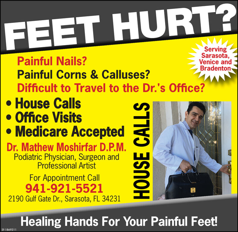 FEET HURT?ServingSarasota,Venice andBradentonPainful Nails?Painful Corns & Calluses?Difficult to Travel to the Dr.'s Office?House CallsOffice VisitsMedicare AcceptedDr.Mathew Moshirfar D.P.M.Podiatric Physician, Surgeon andProfessional ArtistFor Appointment Call941-921-55212190 Gulf Gate Dr., Sarasota, FL 34231Healing Hands For Your Painful Feet!SF-1858969HOUSE CALLS FEET HURT? Serving Sarasota, Venice and Bradenton Painful Nails? Painful Corns & Calluses? Difficult to Travel to the Dr.'s Office? House Calls Office Visits Medicare Accepted Dr.Mathew Moshirfar D.P.M. Podiatric Physician, Surgeon and Professional Artist For Appointment Call 941-921-5521 2190 Gulf Gate Dr., Sarasota, FL 34231 Healing Hands For Your Painful Feet! SF-1858969 HOUSE CALLS