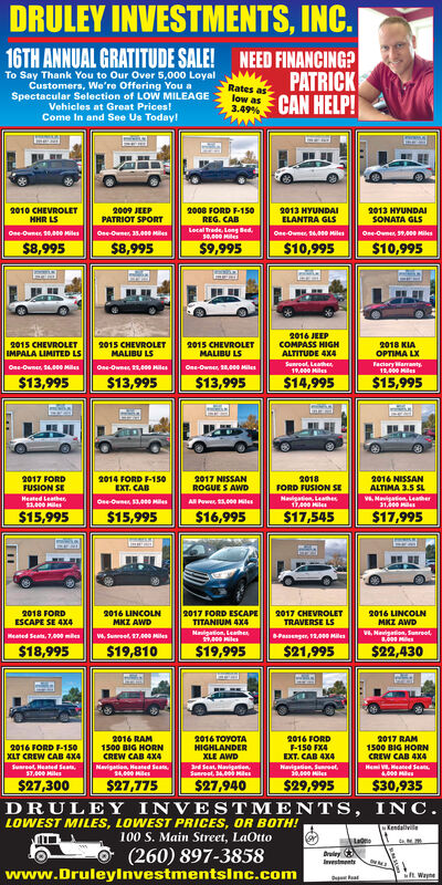 DRULEY INVESTMENTS, INC.16TH ANNUAL GRATITUDE SALE! NEED FINANCING?PATRICKCAN HELP!To Say Thank You to Our Over 5,000 LoyalCustomers, We're Offering You aSpectacular Selection of LOW MILEAGEVehicles at Great Prices!Come In and See Us Today!Rates aslow as3.49%2010 CHEVROLETHHR LS2909 JEEPPATRIOT SPORT2008 FORDF-150REG. CAB2013 HYUNDAIELANTRA GLS2013 HYUNDAISONATA GLSLocal Trede, Long Sed50,000 Milesee-Owns 0,000 MilesOss-Owner 35,00 MOee-Owmes 14,00o MilesOne-Owmes 59,00o Miles$8,995$10,995$10,995$9,995$8,9952016 JEEPCOMPASS HIGH2018 KIAOPTIMA LX2015 CHEVROLETIMPALA LIMITED LS2015 CHEVROLETMALIBU LS2015 CHEVROLETMALIBU LSALTITUDE 4X4Sunroat, Leahe19.000 MieFactory Warranty12,000 MilesOne-Owner, 14,000 MesOse-Own 2,000 HilesOne-Own, 18,000 Mile$14,995$13,995$13,995$15,995$13,995Ent2017 FORDFUSION SE2014 FORD F-150EXT. CAB2017 NISSANROGUE S AWD2018FORD FUSION SE2016 NISSANALTIMA 3.5 SLHeated Leathe3.000 MilesvMavigaton, Leaher3100Mauigation, Leahes17,000 MilesOe-Own 3,000 MAll Power, 13,00e Hite$16,995$17,545$15,995$15,995$17,9952017 FORD ESCAPE2017 CHEVROLETTRAVERSE LS2018 FORD2016 LINCOLN2016 LINCOLNMKZ AWDESCAPE SE 4X4TITANIUM 4X4MKZ AWDNaigation, Leahe,00 MilesV Naigation, Sanreot00 MsPassenger, 12,000 MsManed Seas. 7,000 mesw, Sunreel, 17,000 Mies$18,995$19,810$19,995$21,995$22,4302017 RAM1500 BIG HORNCREW CAB 4X42016 RAM1500 BIG HORNCREW CAB 4X42016 TOYOTAHIGHLANDERXLE AWD2016 FORD-150 FX4EXT. CAB 4X42016 FORD F-150XLT CREW CAB 4X4Suareot Heated Seats57,000 MilesNavigation, Heated Sea14,000 Milesd Seat, NavigenSueroat, 34000 MicsNavigadion, Sunreat30,000 HileHem Haed Sea4.000 Ms$27,940DRULEY INVESTMENTS, INC$27,300$27,775$29,995$30,935LOWEST MILES, LOWEST PRICES, OR BOTH!Kendaliville100 S. Main Street, LaOtto(260) 897-3858www.Druleylnvestmentsinc.comyIvestmntst Wap DRULEY INVESTMENTS, INC. 16TH ANNUAL GRATITUDE SALE! NEED FINANCING? PATRICK CAN HELP! To Say Thank You to Our Over 5,000 Loyal Customers, We're Offering You a Spectacular Selection of LOW MILEAGE Vehi